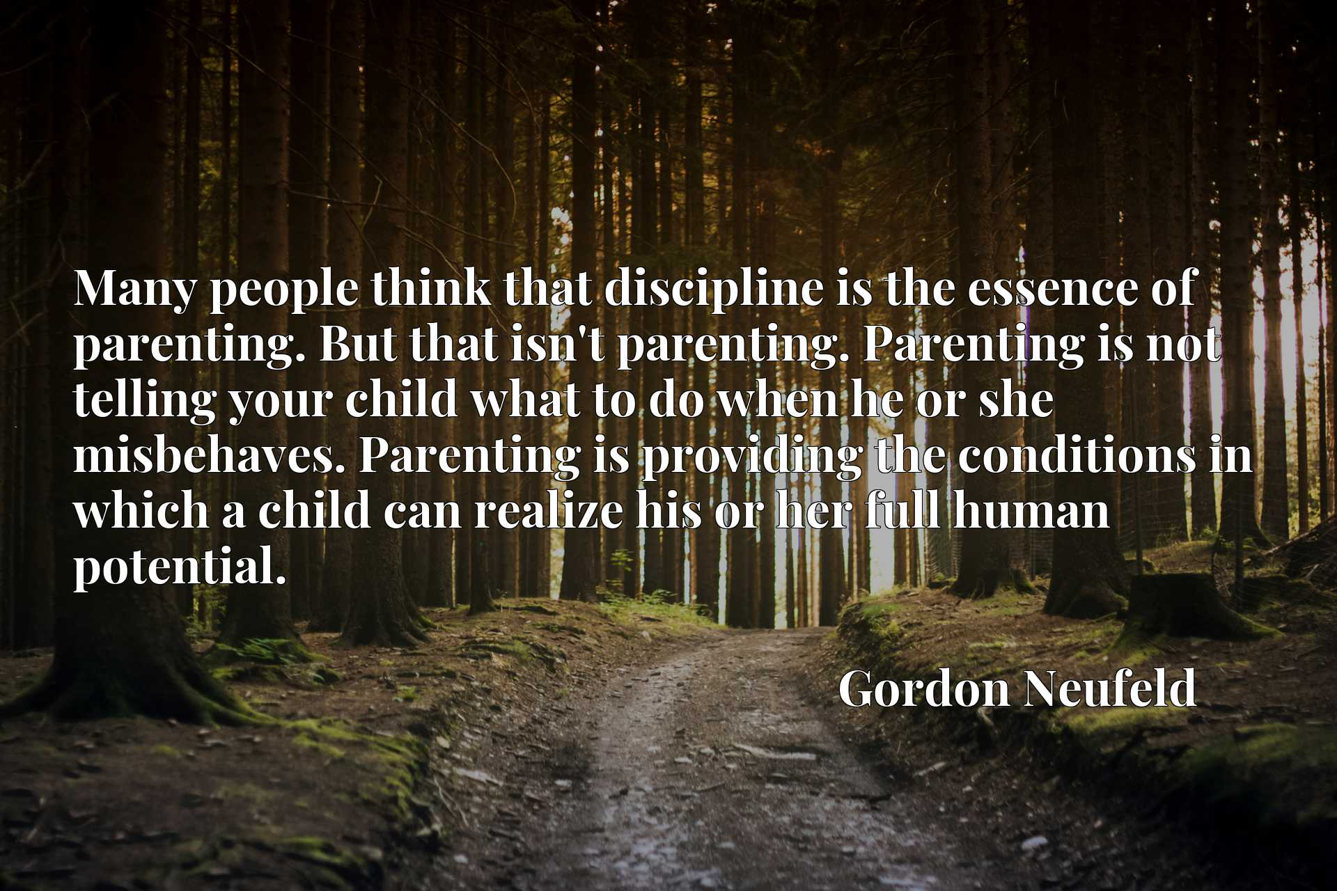 Many people think that discipline is the essence of parenting. But that isn't parenting. Parenting is not telling your child what to do when he or she misbehaves. Parenting is providing the conditions in which a child can realize his or her full human potential.