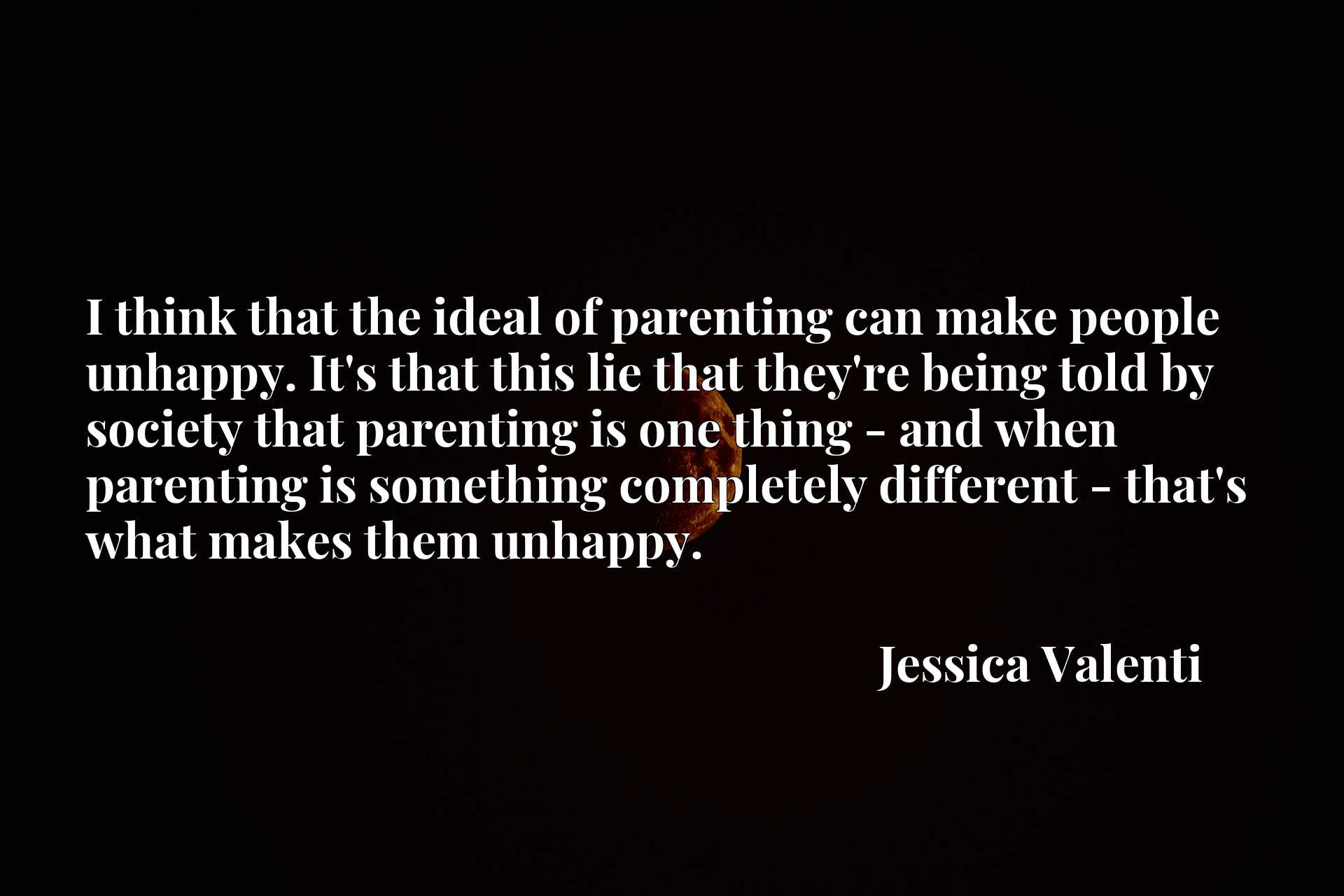 I think that the ideal of parenting can make people unhappy. It's that this lie that they're being told by society that parenting is one thing - and when parenting is something completely different - that's what makes them unhappy.