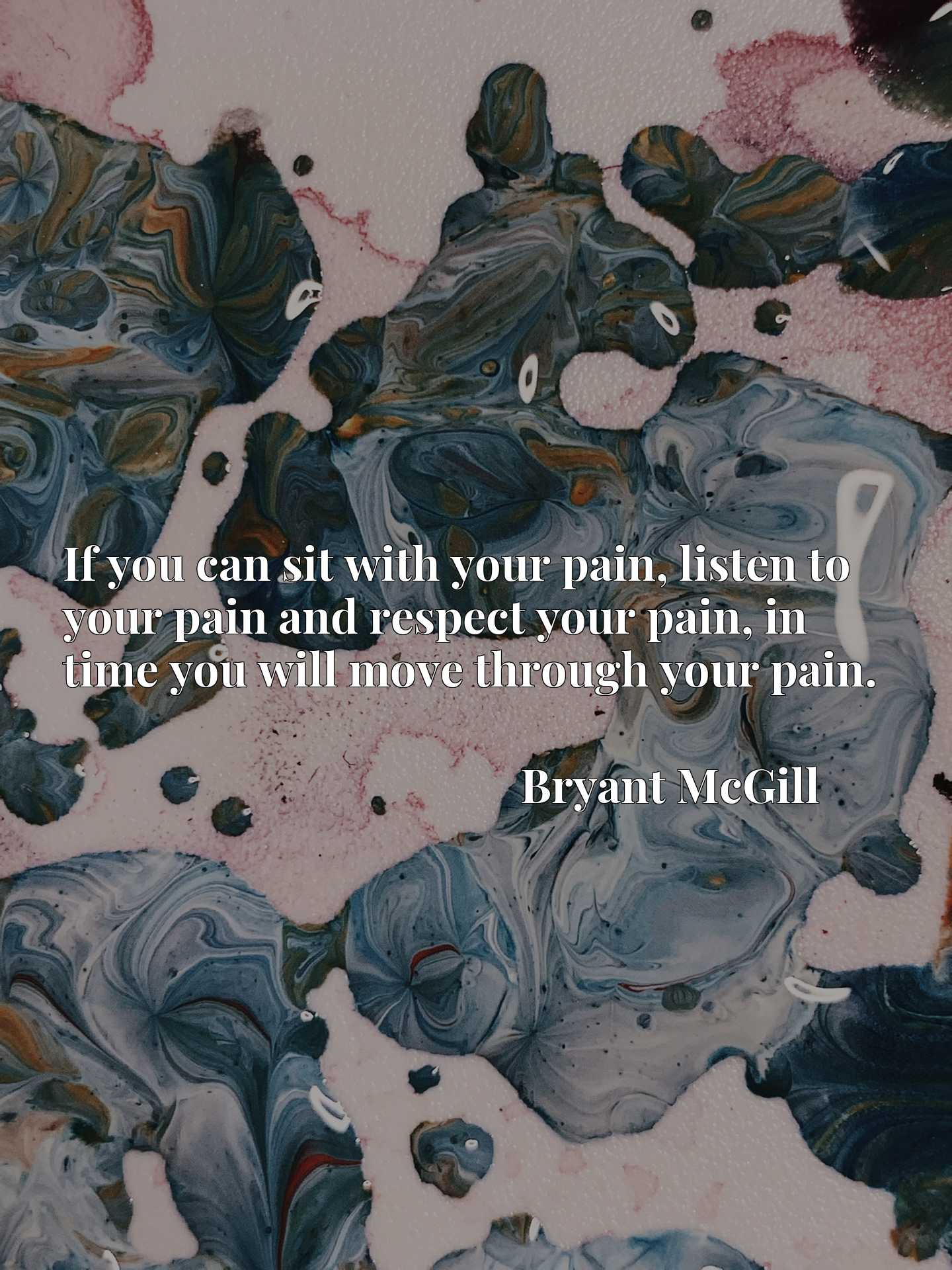 If you can sit with your pain, listen to your pain and respect your pain, in time you will move through your pain.
