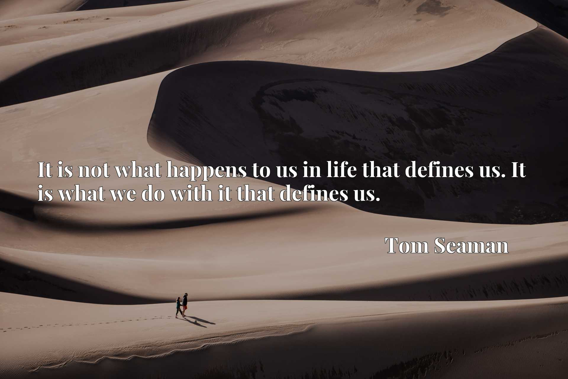 It is not what happens to us in life that defines us. It is what we do with it that defines us.