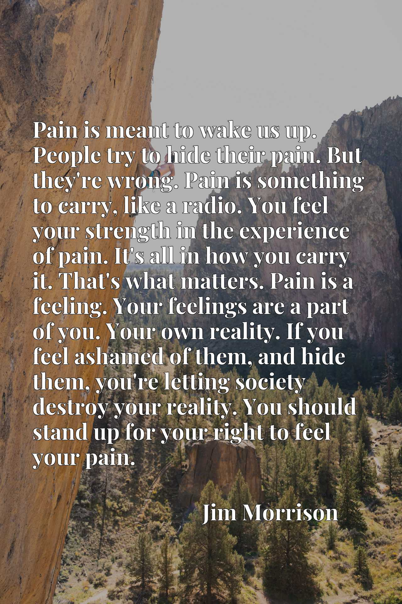 Pain is meant to wake us up. People try to hide their pain. But they're wrong. Pain is something to carry, like a radio. You feel your strength in the experience of pain. It's all in how you carry it. That's what matters. Pain is a feeling. Your feelings are a part of you. Your own reality. If you feel ashamed of them, and hide them, you're letting society destroy your reality. You should stand up for your right to feel your pain.
