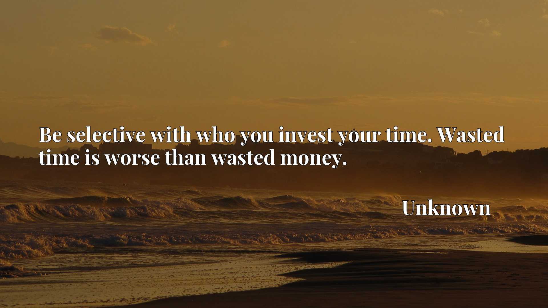 Be selective with who you invest your time. Wasted time is worse than wasted money.