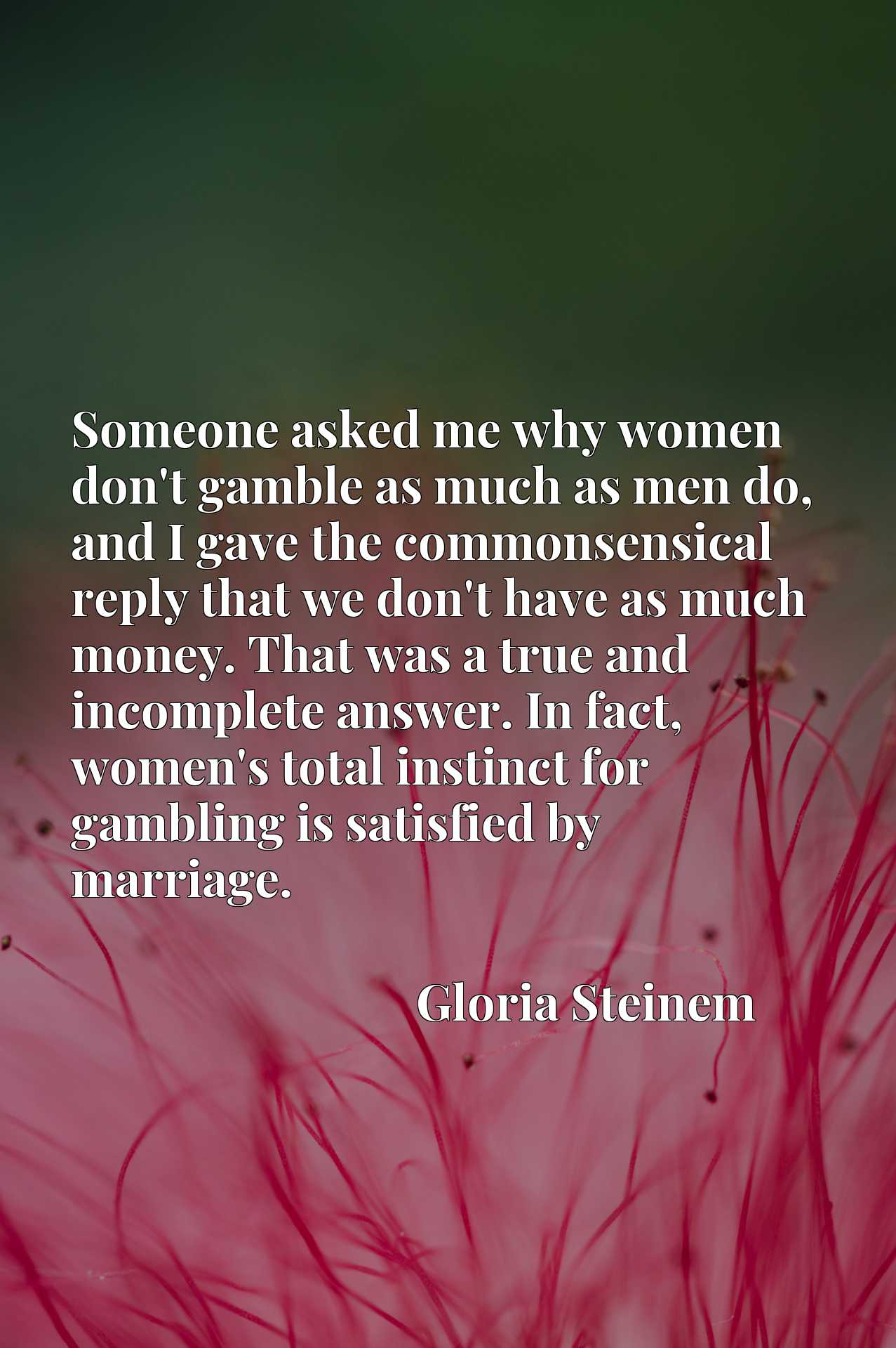 Someone asked me why women don't gamble as much as men do, and I gave the commonsensical reply that we don't have as much money. That was a true and incomplete answer. In fact, women's total instinct for gambling is satisfied by marriage.