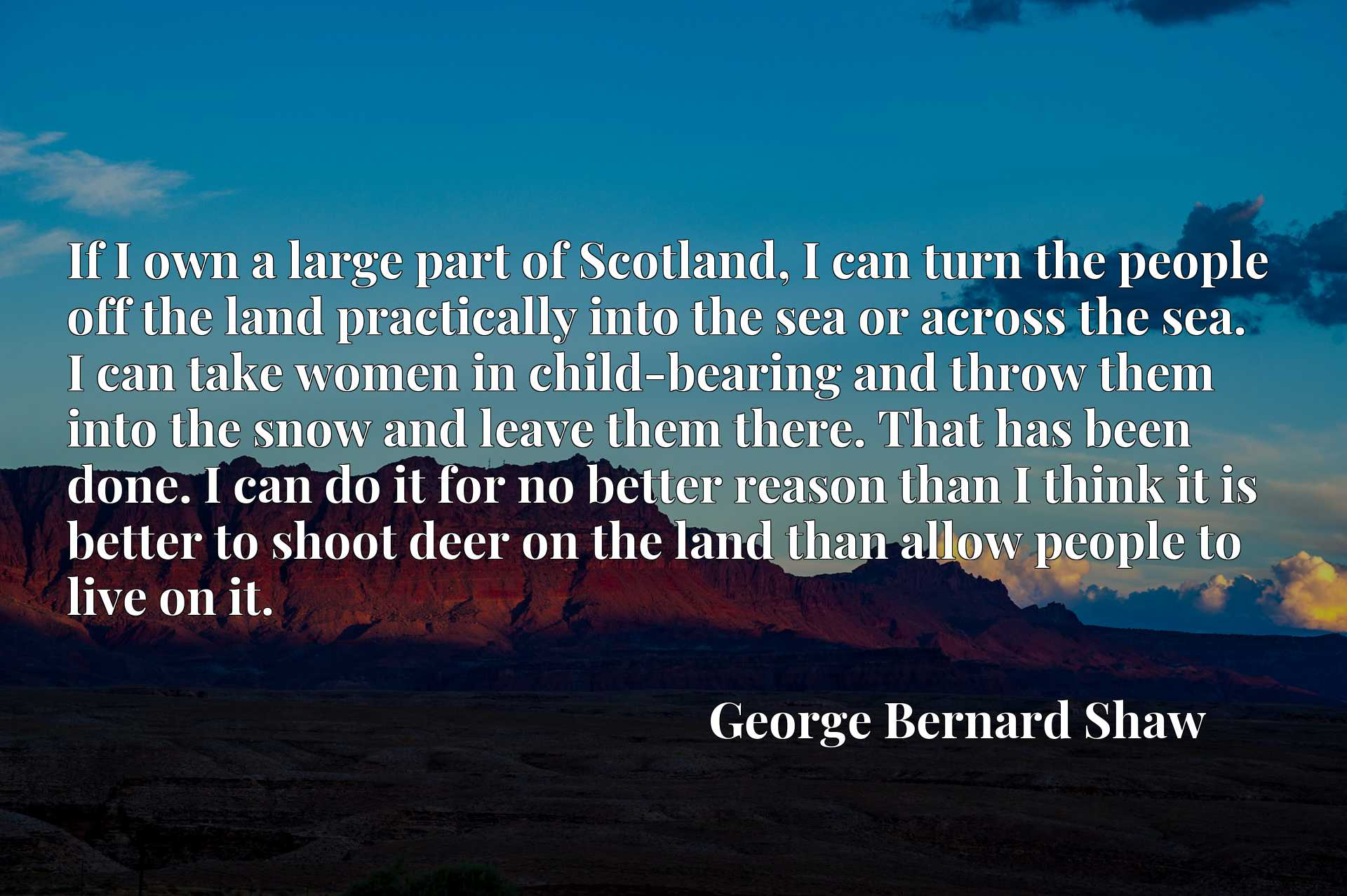 If I own a large part of Scotland, I can turn the people off the land practically into the sea or across the sea. I can take women in child-bearing and throw them into the snow and leave them there. That has been done. I can do it for no better reason than I think it is better to shoot deer on the land than allow people to live on it.
