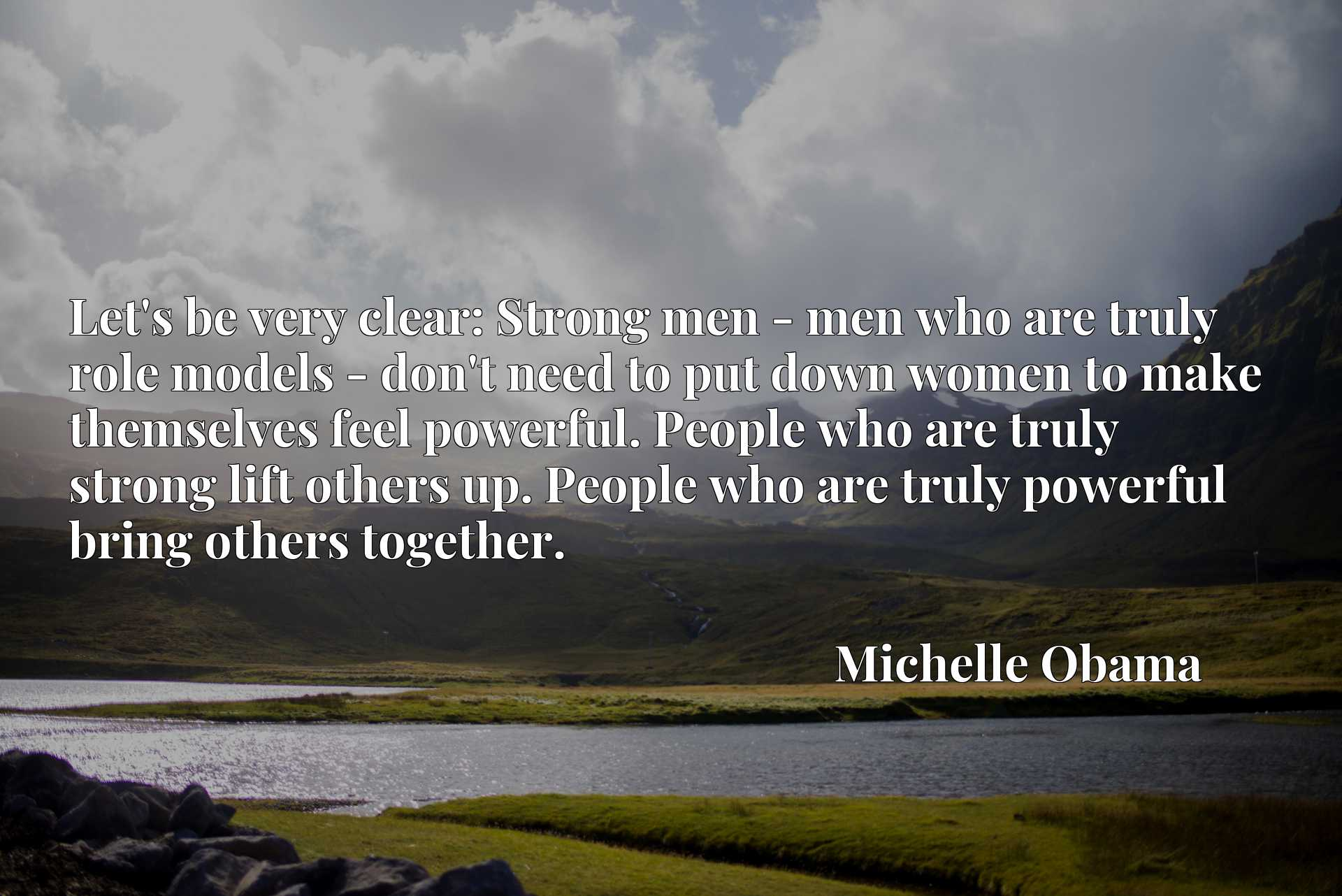 Let's be very clear: Strong men - men who are truly role models - don't need to put down women to make themselves feel powerful. People who are truly strong lift others up. People who are truly powerful bring others together.