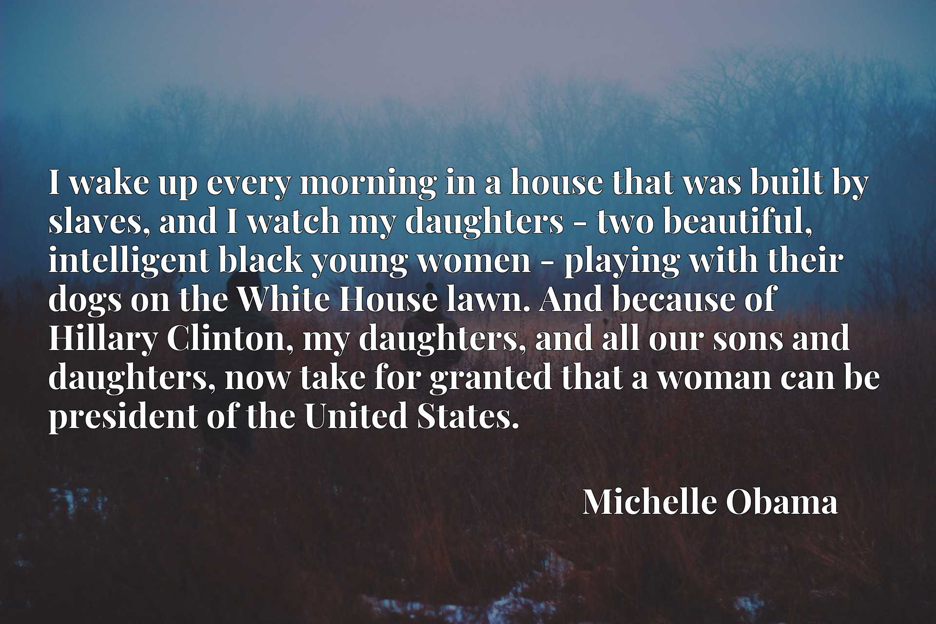 I wake up every morning in a house that was built by slaves, and I watch my daughters - two beautiful, intelligent black young women - playing with their dogs on the White House lawn. And because of Hillary Clinton, my daughters, and all our sons and daughters, now take for granted that a woman can be president of the United States.