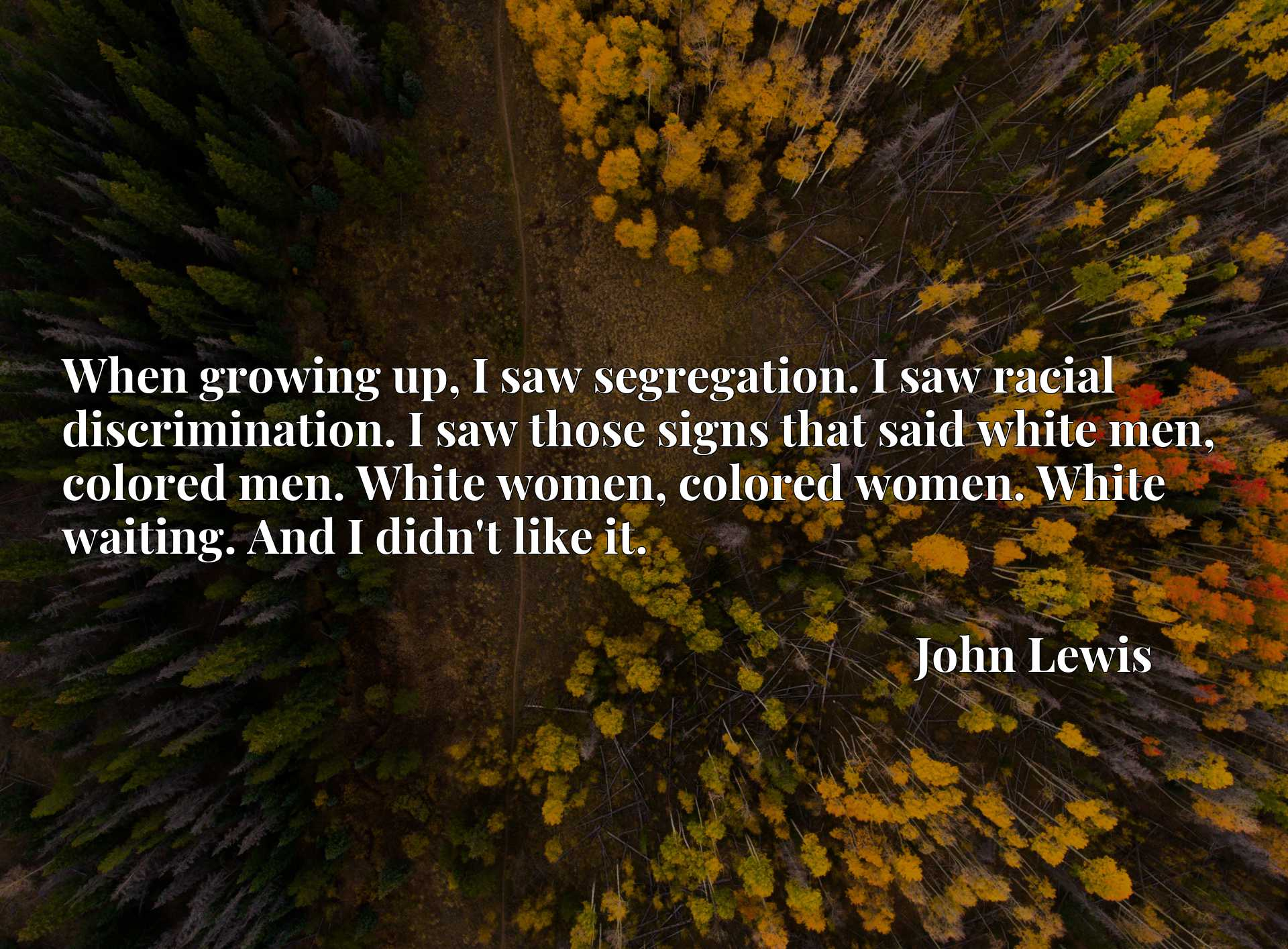 When growing up, I saw segregation. I saw racial discrimination. I saw those signs that said white men, colored men. White women, colored women. White waiting. And I didn't like it.