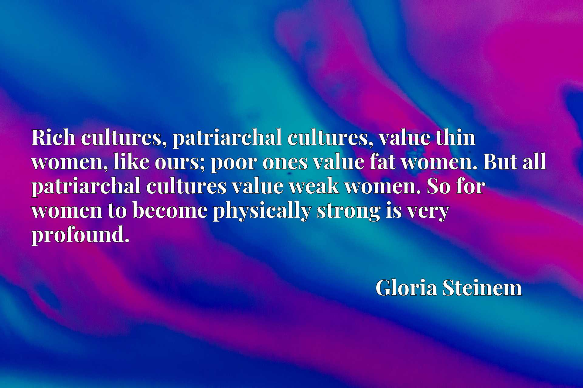Rich cultures, patriarchal cultures, value thin women, like ours; poor ones value fat women. But all patriarchal cultures value weak women. So for women to become physically strong is very profound.