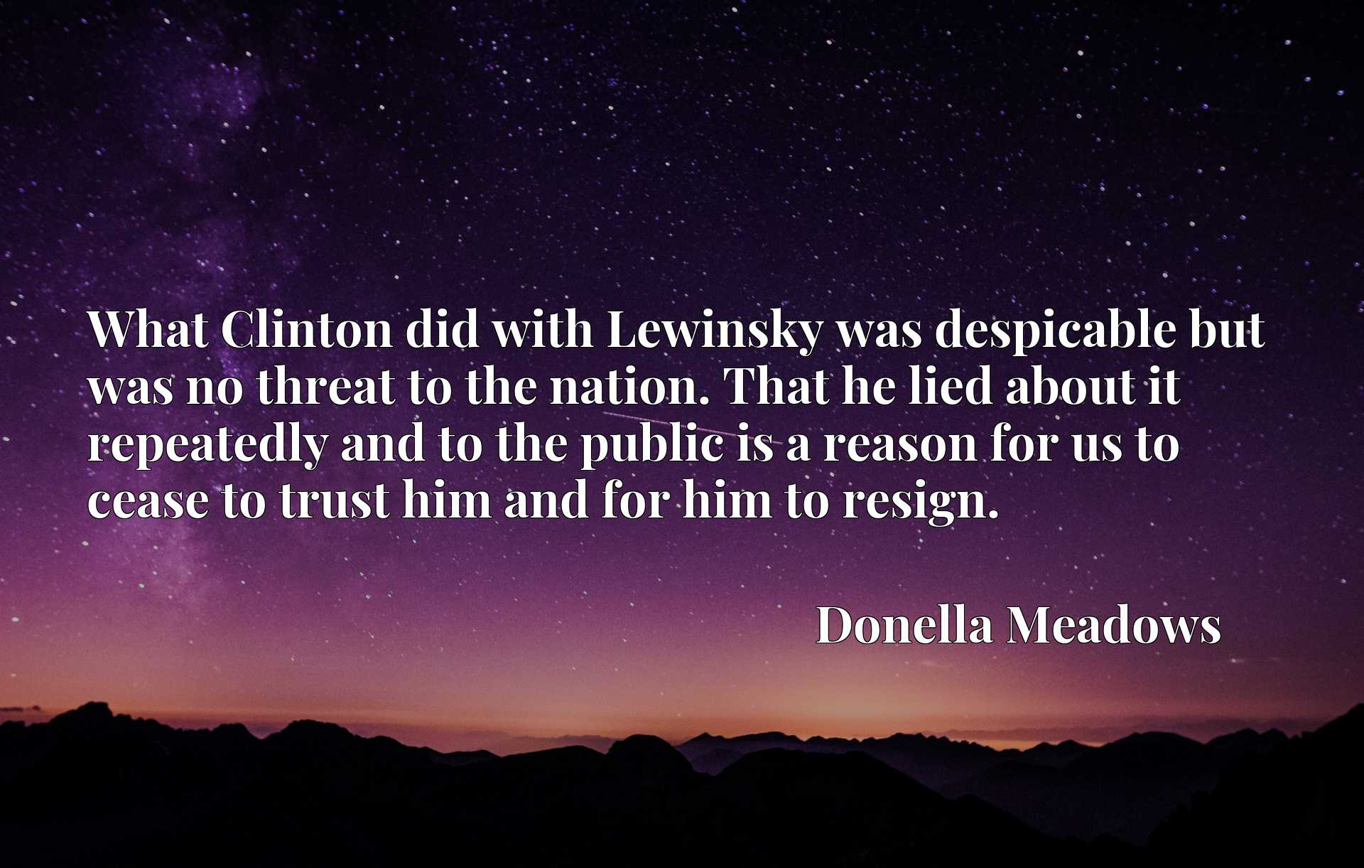 What Clinton did with Lewinsky was despicable but was no threat to the nation. That he lied about it repeatedly and to the public is a reason for us to cease to trust him and for him to resign.
