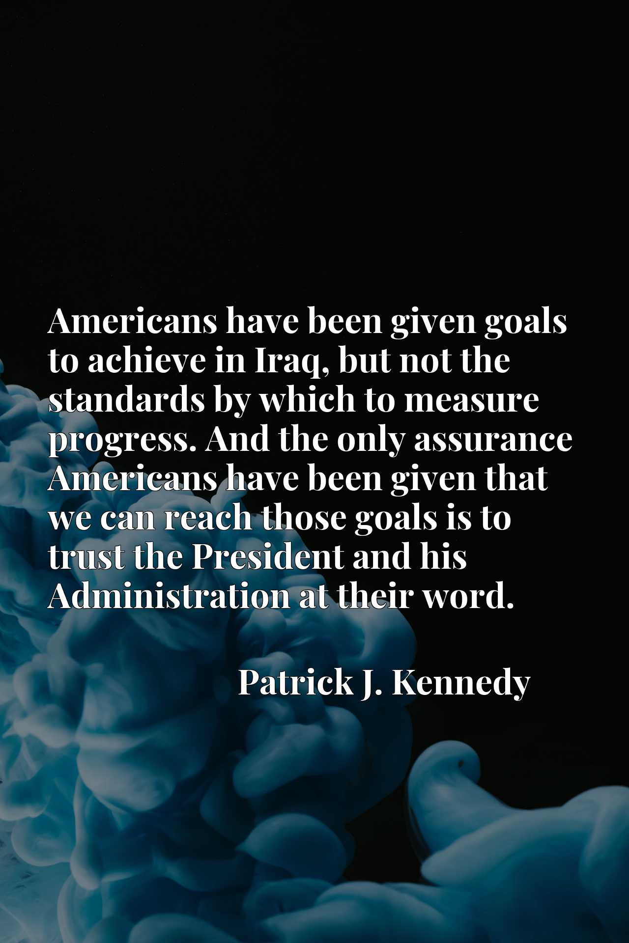 Americans have been given goals to achieve in Iraq, but not the standards by which to measure progress. And the only assurance Americans have been given that we can reach those goals is to trust the President and his Administration at their word.
