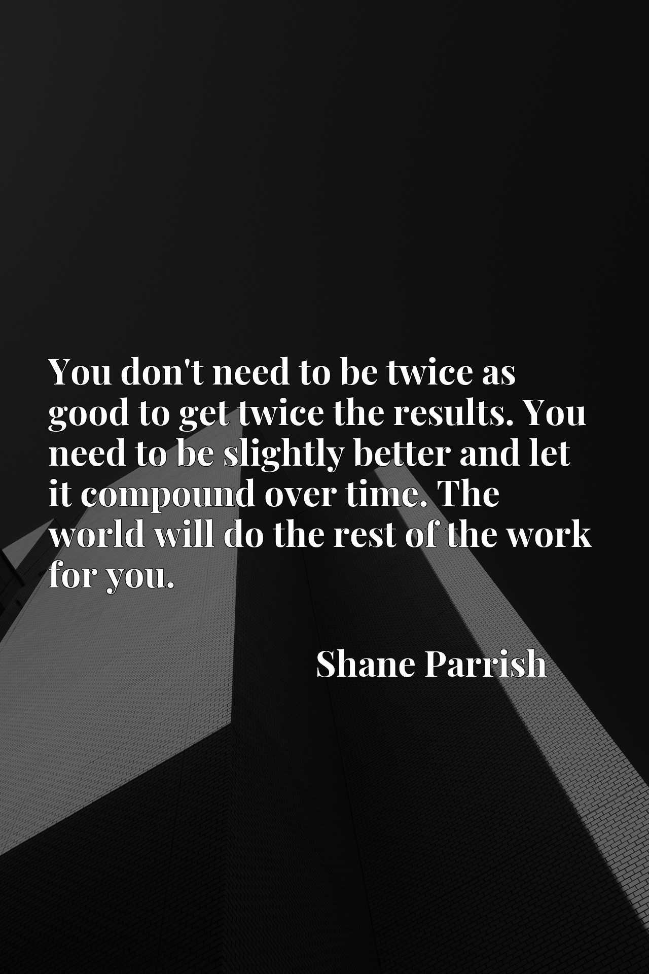 You don't need to be twice as good to get twice the results. You need to be slightly better and let it compound over time. The world will do the rest of the work for you.