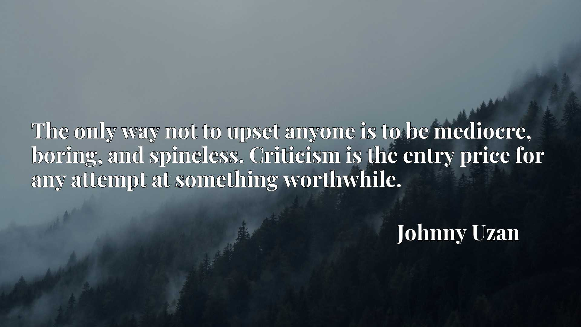 The only way not to upset anyone is to be mediocre, boring, and spineless. Criticism is the entry price for any attempt at something worthwhile.