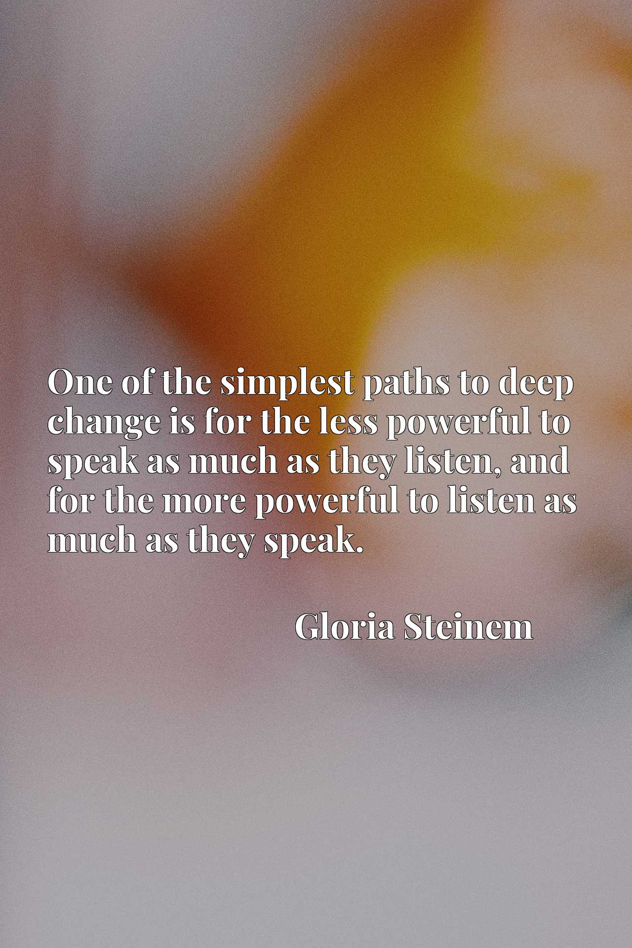 One of the simplest paths to deep change is for the less powerful to speak as much as they listen, and for the more powerful to listen as much as they speak.