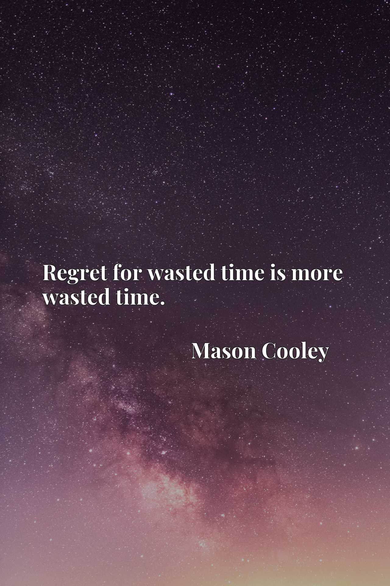 Regret for wasted time is more wasted time.