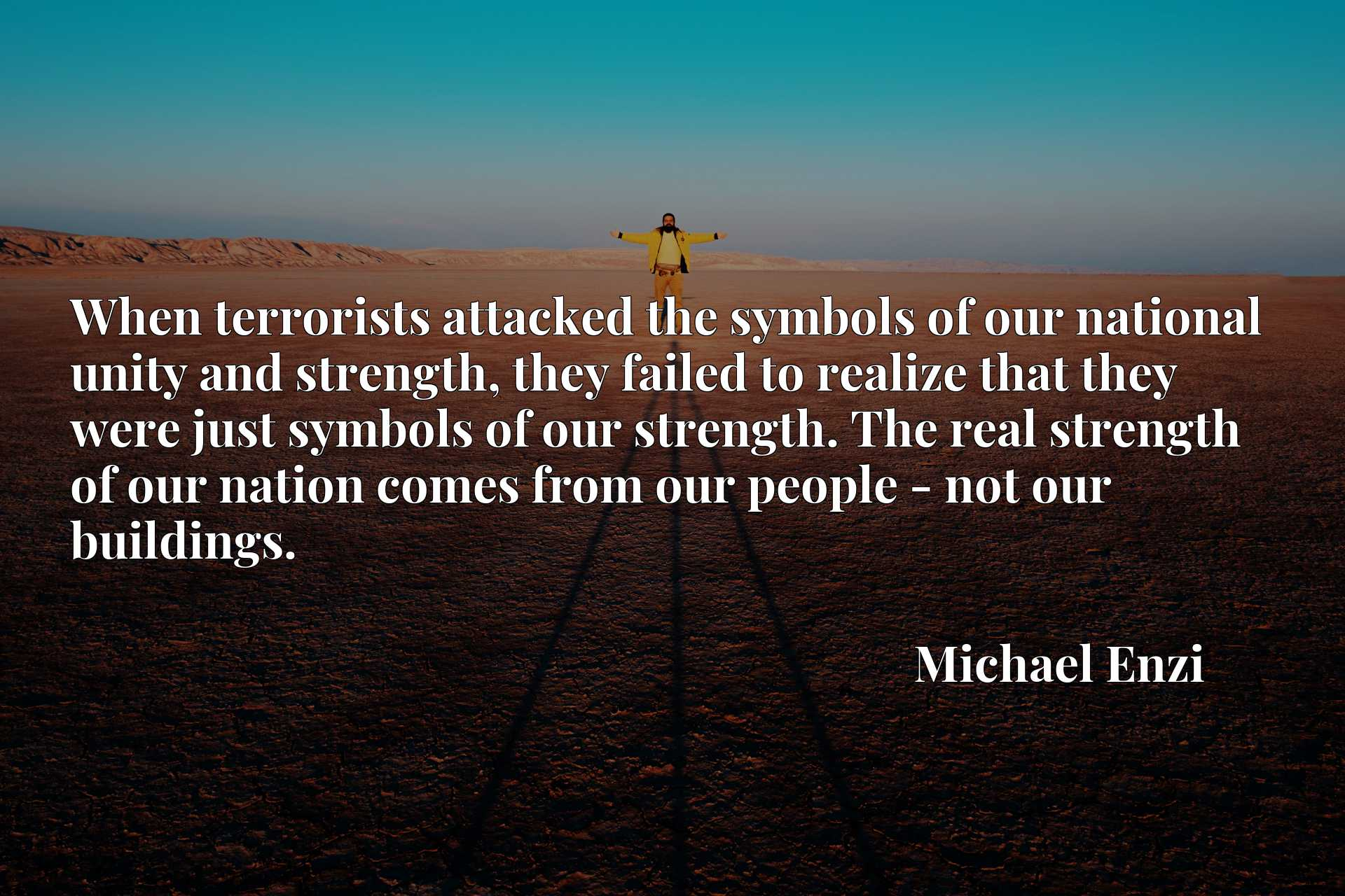 When terrorists attacked the symbols of our national unity and strength, they failed to realize that they were just symbols of our strength. The real strength of our nation comes from our people - not our buildings.