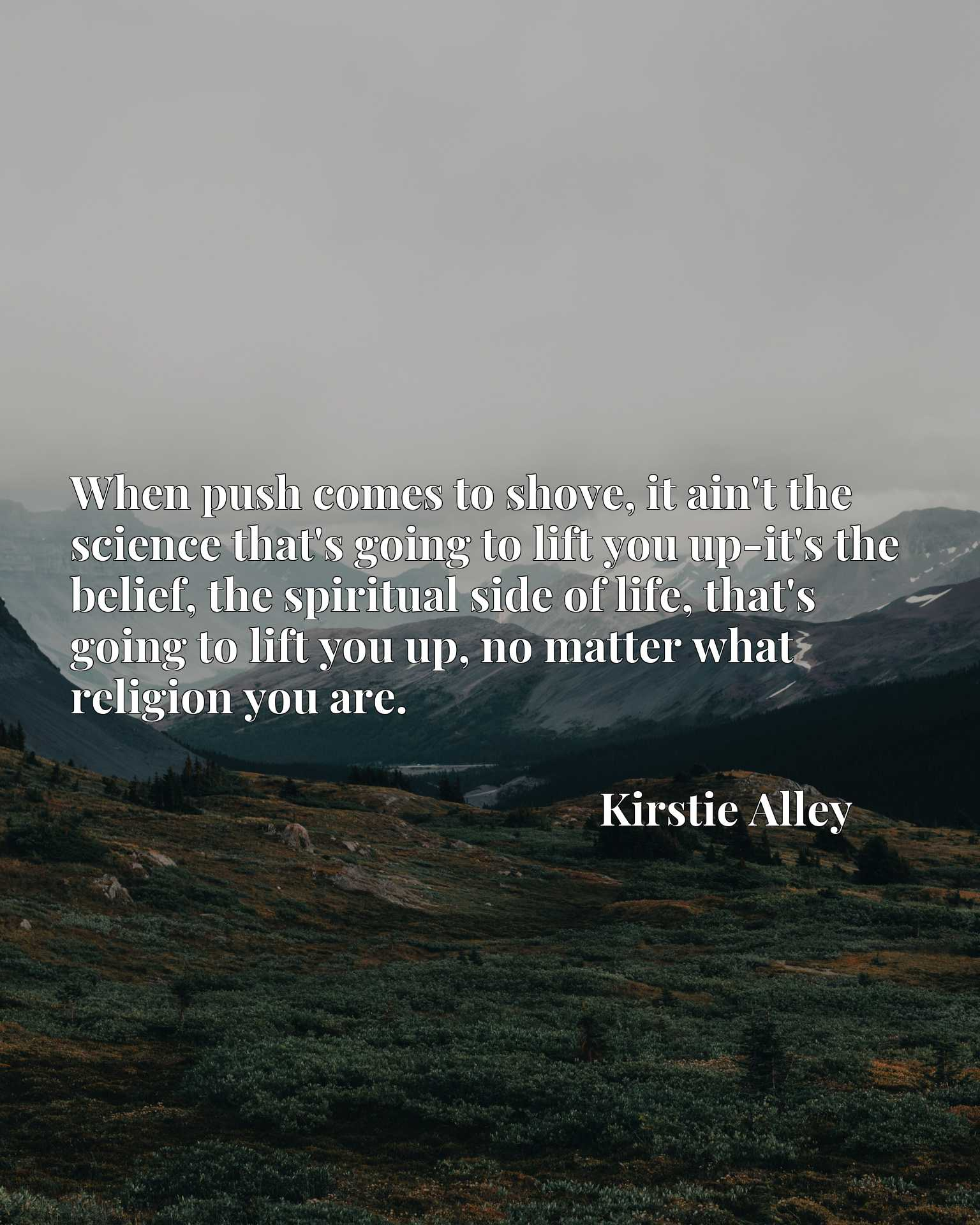 When push comes to shove, it ain't the science that's going to lift you up-it's the belief, the spiritual side of life, that's going to lift you up, no matter what religion you are.