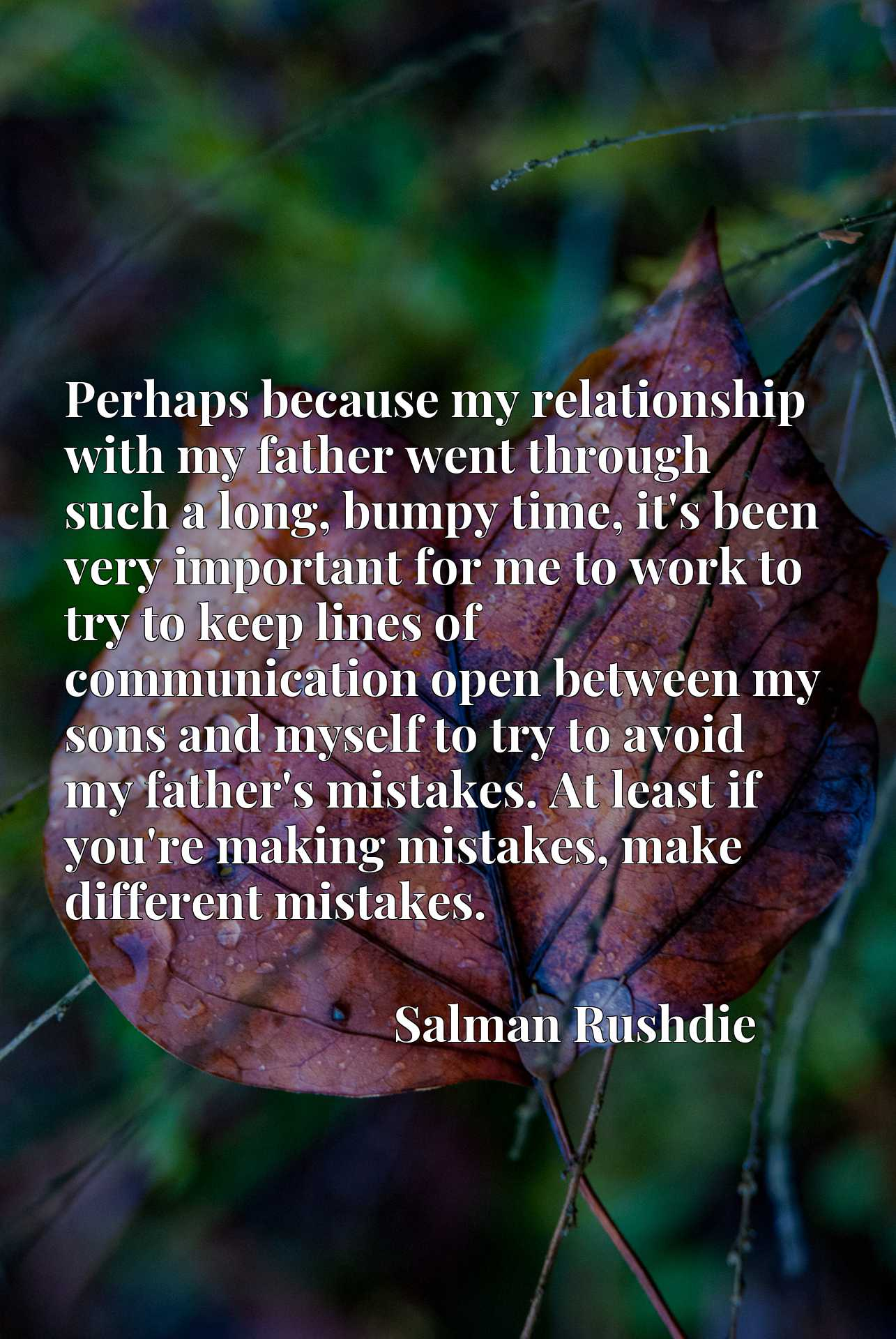 Perhaps because my relationship with my father went through such a long, bumpy time, it's been very important for me to work to try to keep lines of communication open between my sons and myself to try to avoid my father's mistakes. At least if you're making mistakes, make different mistakes.