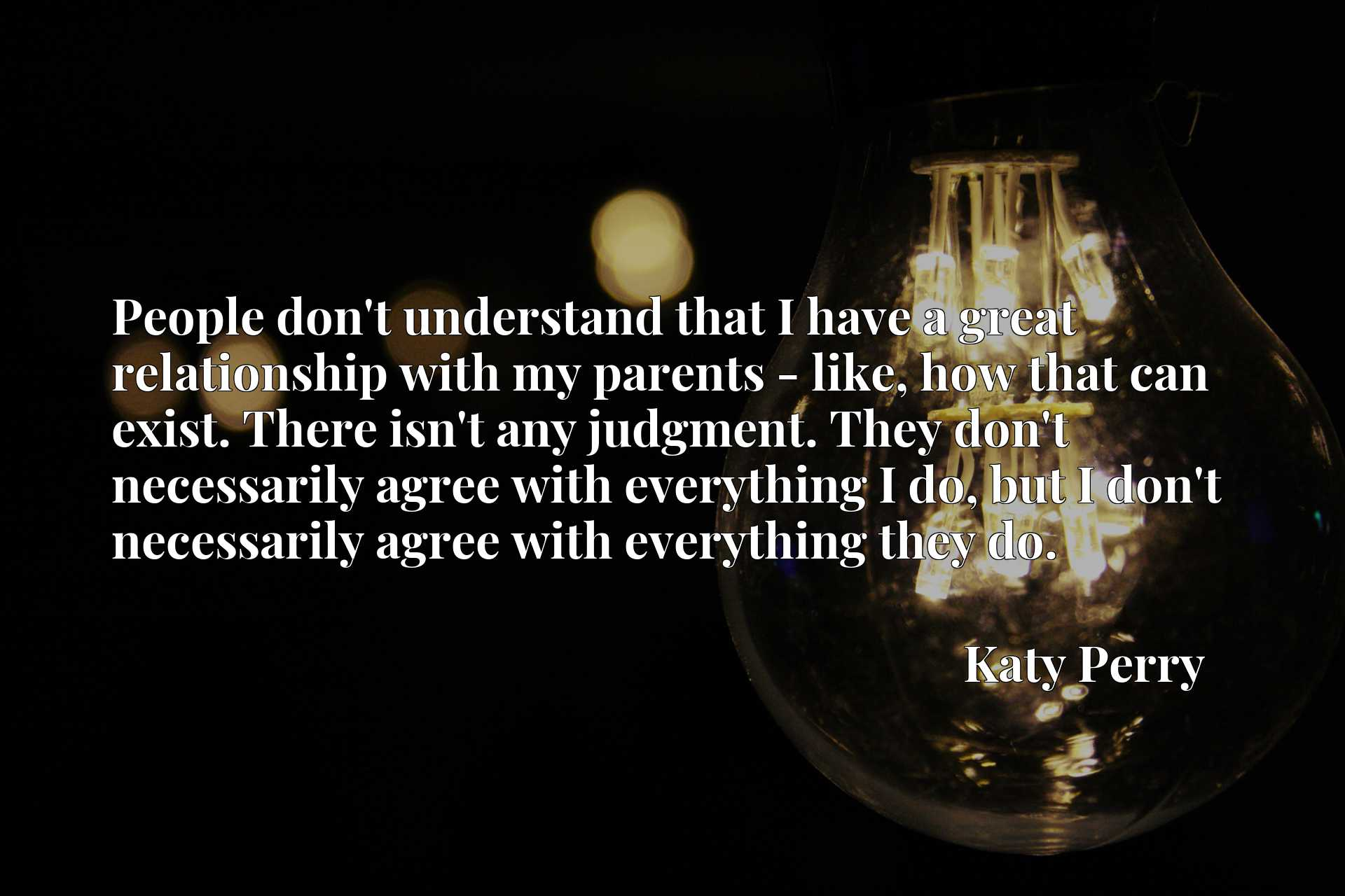 People don't understand that I have a great relationship with my parents - like, how that can exist. There isn't any judgment. They don't necessarily agree with everything I do, but I don't necessarily agree with everything they do.