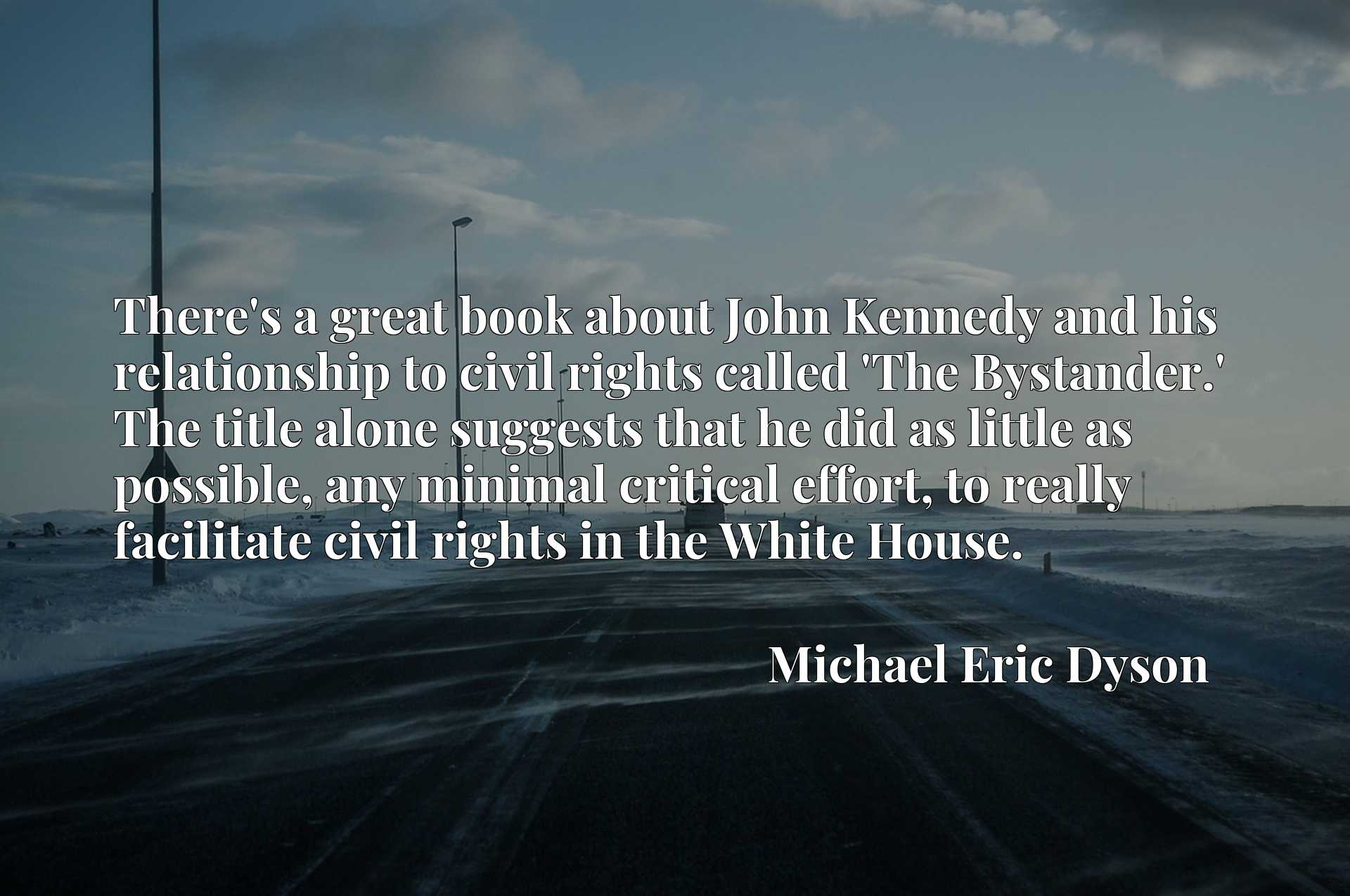 There's a great book about John Kennedy and his relationship to civil rights called 'The Bystander.' The title alone suggests that he did as little as possible, any minimal critical effort, to really facilitate civil rights in the White House.