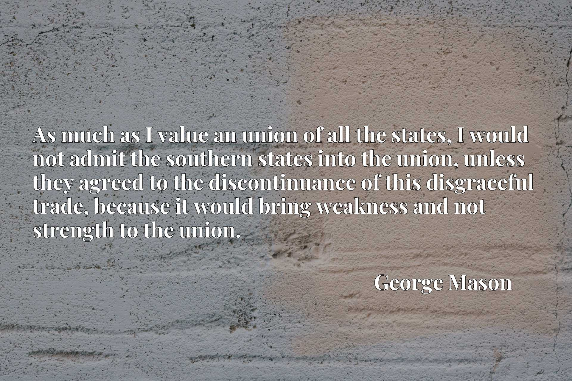 As much as I value an union of all the states, I would not admit the southern states into the union, unless they agreed to the discontinuance of this disgraceful trade, because it would bring weakness and not strength to the union.