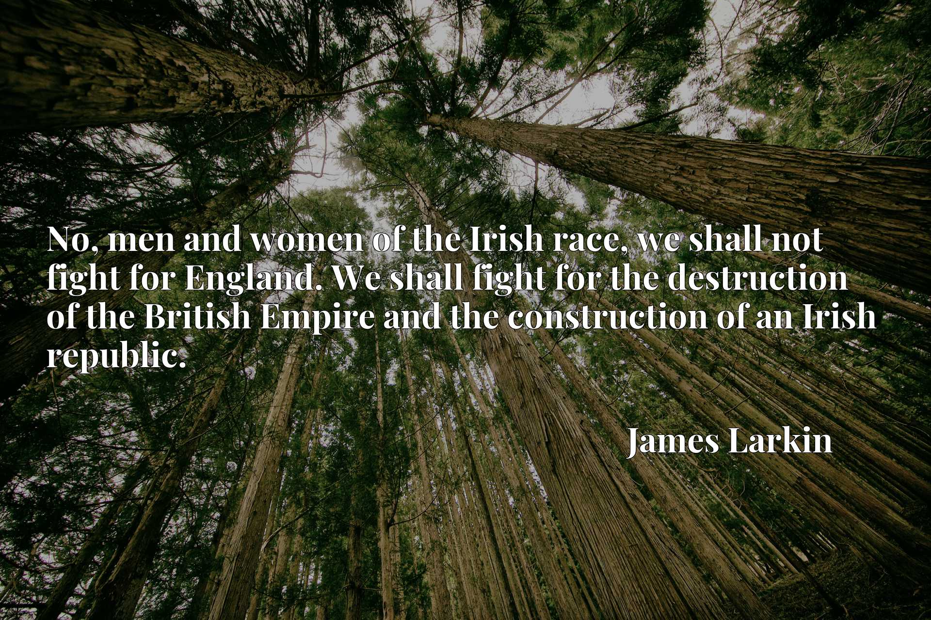 No, men and women of the Irish race, we shall not fight for England. We shall fight for the destruction of the British Empire and the construction of an Irish republic.