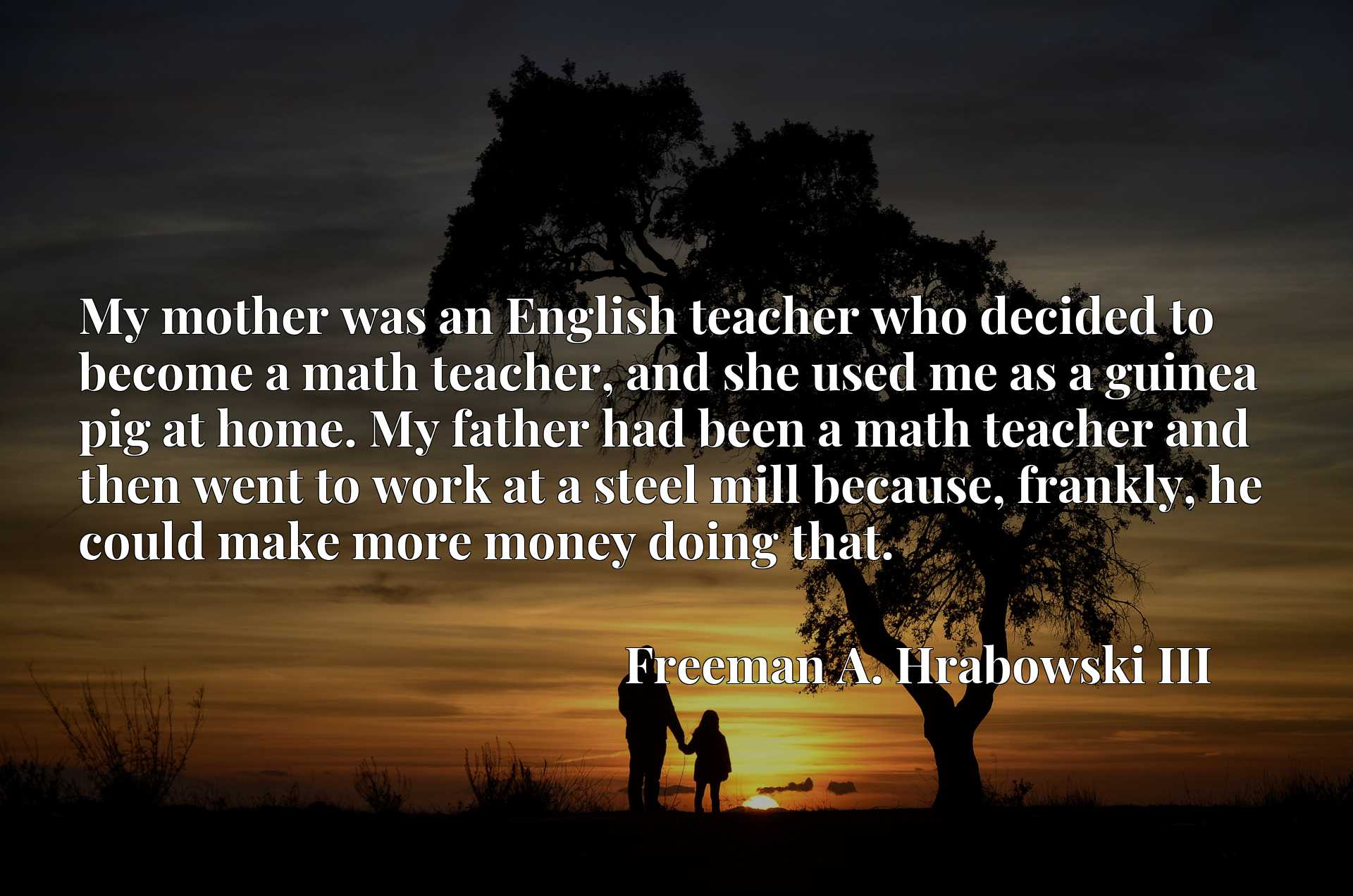 My mother was an English teacher who decided to become a math teacher, and she used me as a guinea pig at home. My father had been a math teacher and then went to work at a steel mill because, frankly, he could make more money doing that.