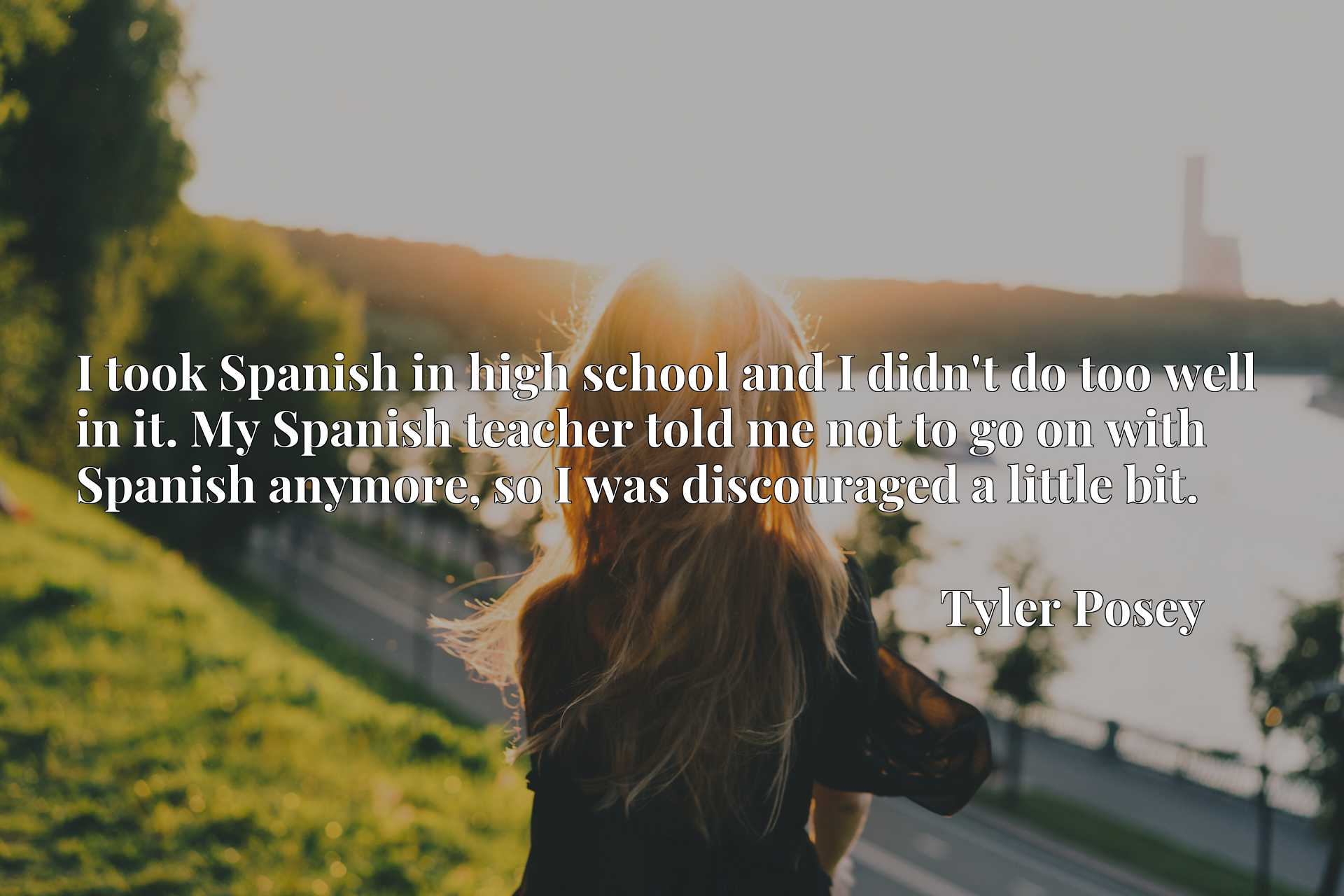 I took Spanish in high school and I didn't do too well in it. My Spanish teacher told me not to go on with Spanish anymore, so I was discouraged a little bit.