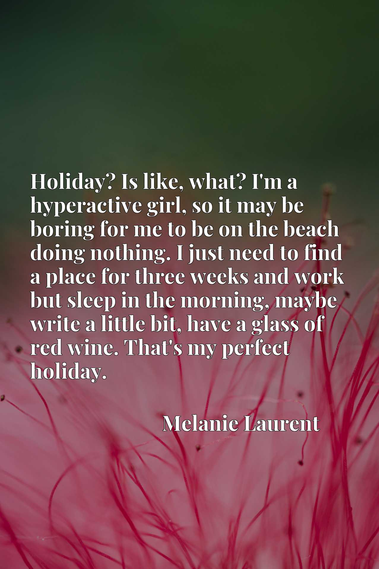 Holiday? Is like, what? I'm a hyperactive girl, so it may be boring for me to be on the beach doing nothing. I just need to find a place for three weeks and work but sleep in the morning, maybe write a little bit, have a glass of red wine. That's my perfect holiday.