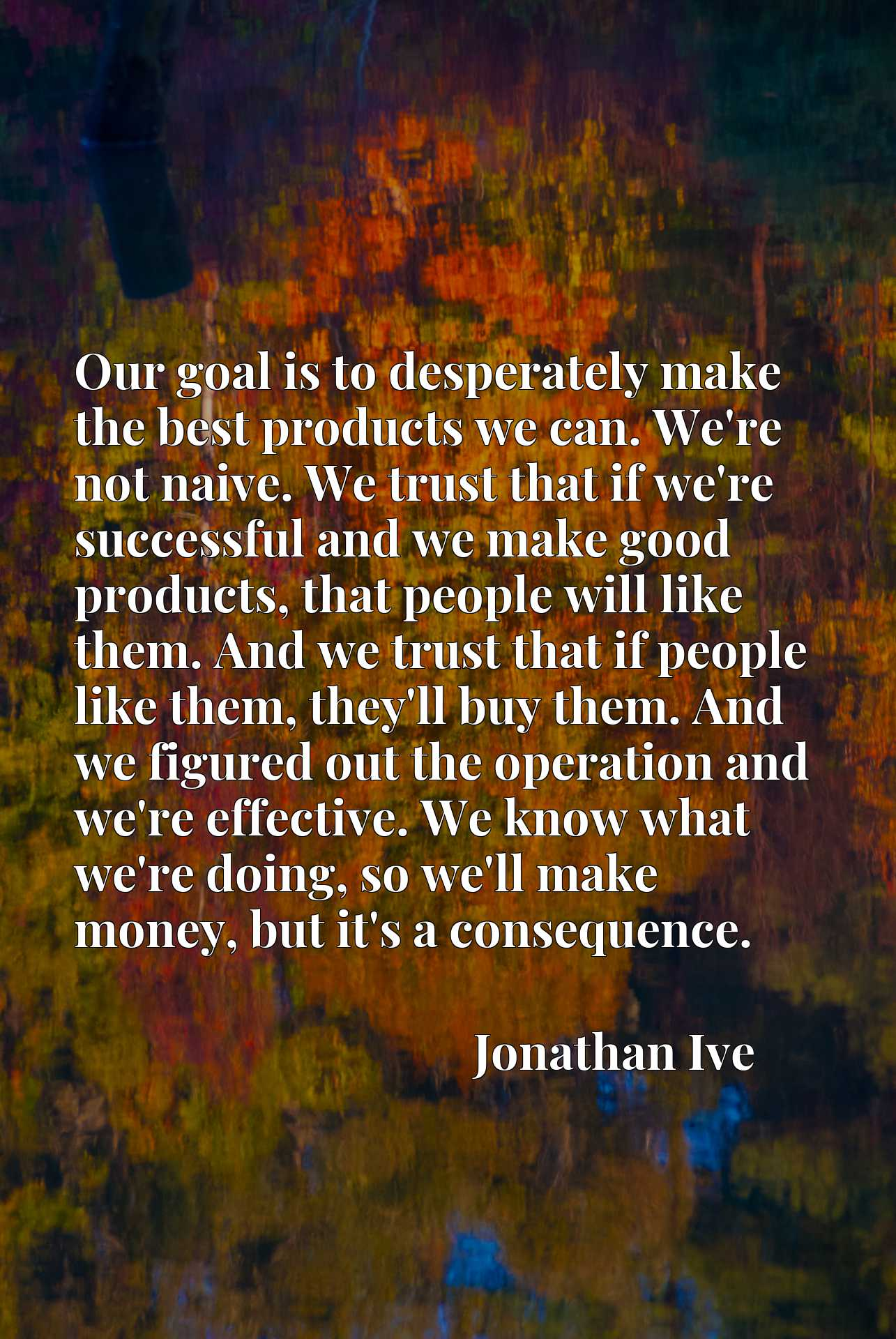 Our goal is to desperately make the best products we can. We're not naive. We trust that if we're successful and we make good products, that people will like them. And we trust that if people like them, they'll buy them. And we figured out the operation and we're effective. We know what we're doing, so we'll make money, but it's a consequence.