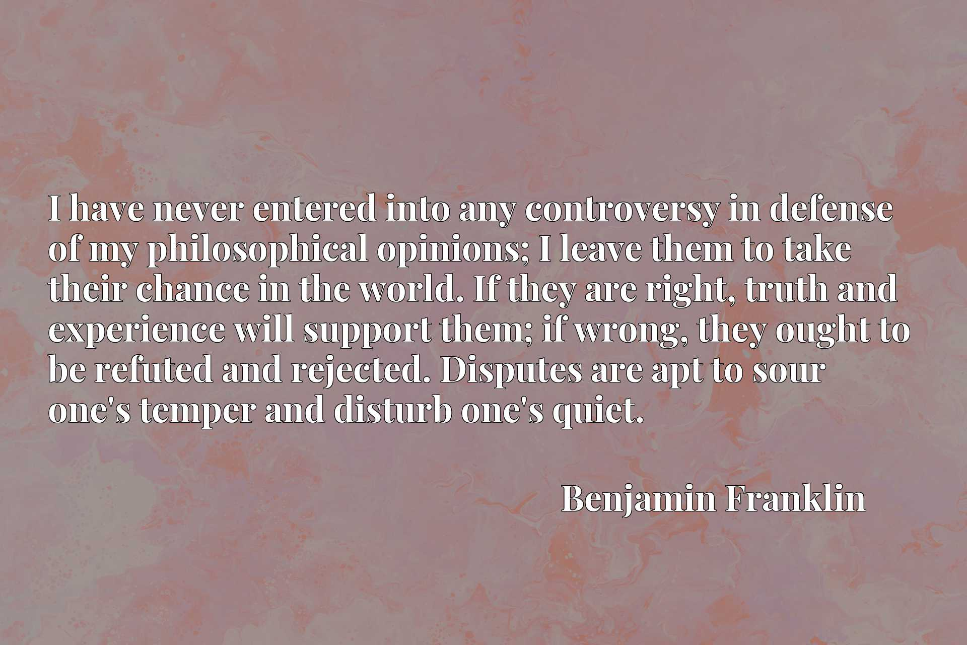 I have never entered into any controversy in defense of my philosophical opinions; I leave them to take their chance in the world. If they are right, truth and experience will support them; if wrong, they ought to be refuted and rejected. Disputes are apt to sour one's temper and disturb one's quiet.