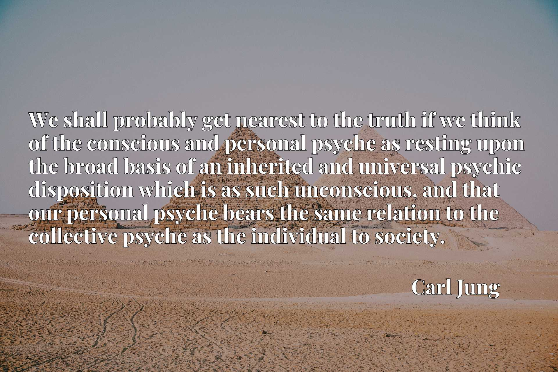 We shall probably get nearest to the truth if we think of the conscious and personal psyche as resting upon the broad basis of an inherited and universal psychic disposition which is as such unconscious, and that our personal psyche bears the same relation to the collective psyche as the individual to society.