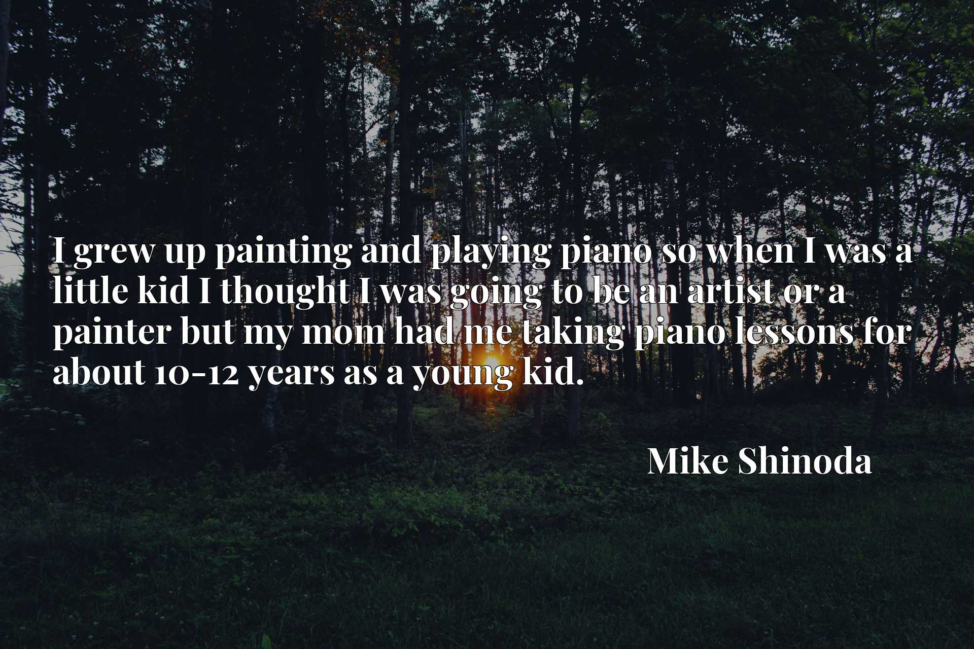 I grew up painting and playing piano so when I was a little kid I thought I was going to be an artist or a painter but my mom had me taking piano lessons for about 10-12 years as a young kid.