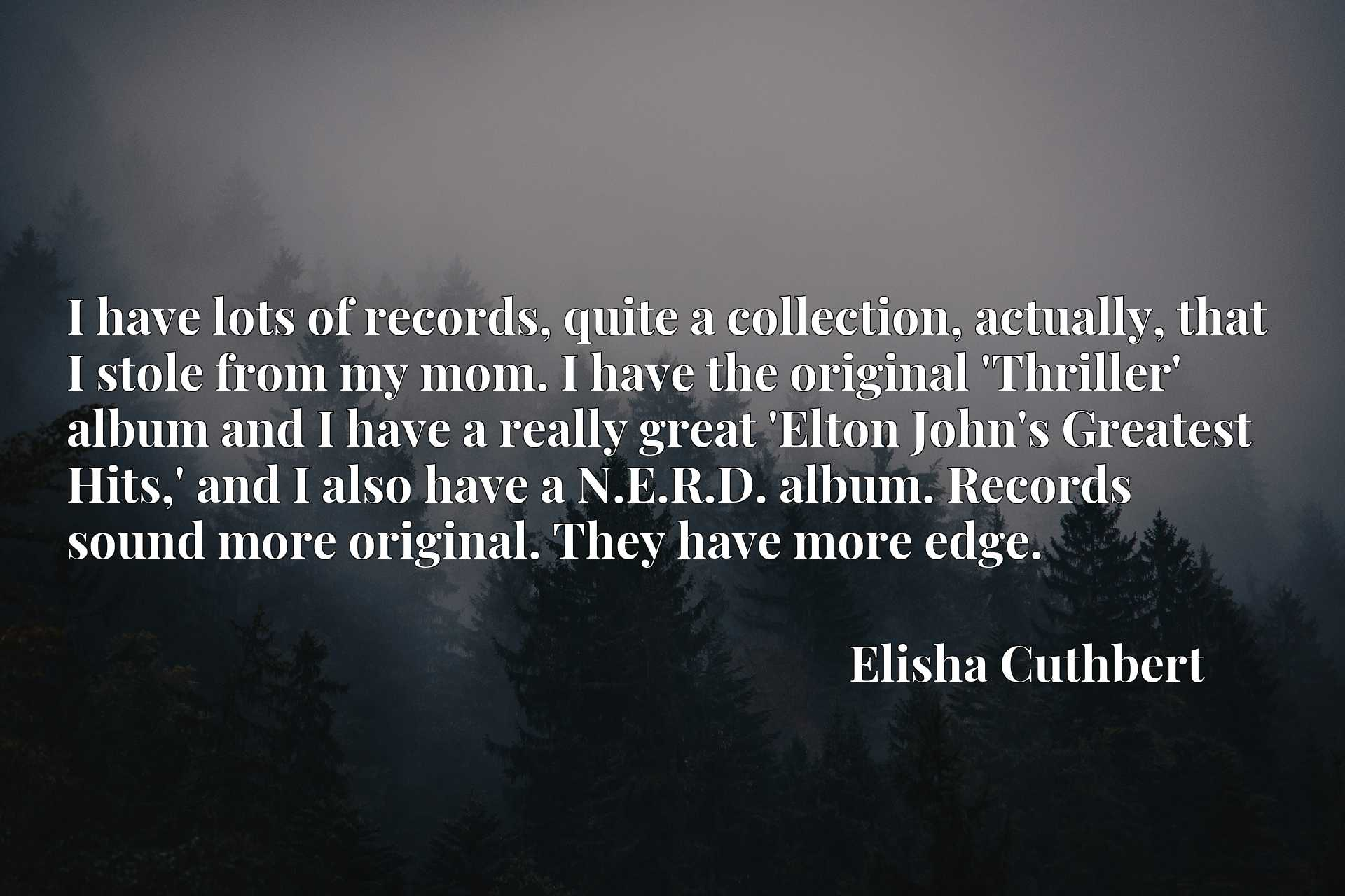 I have lots of records, quite a collection, actually, that I stole from my mom. I have the original 'Thriller' album and I have a really great 'Elton John's Greatest Hits,' and I also have a N.E.R.D. album. Records sound more original. They have more edge.
