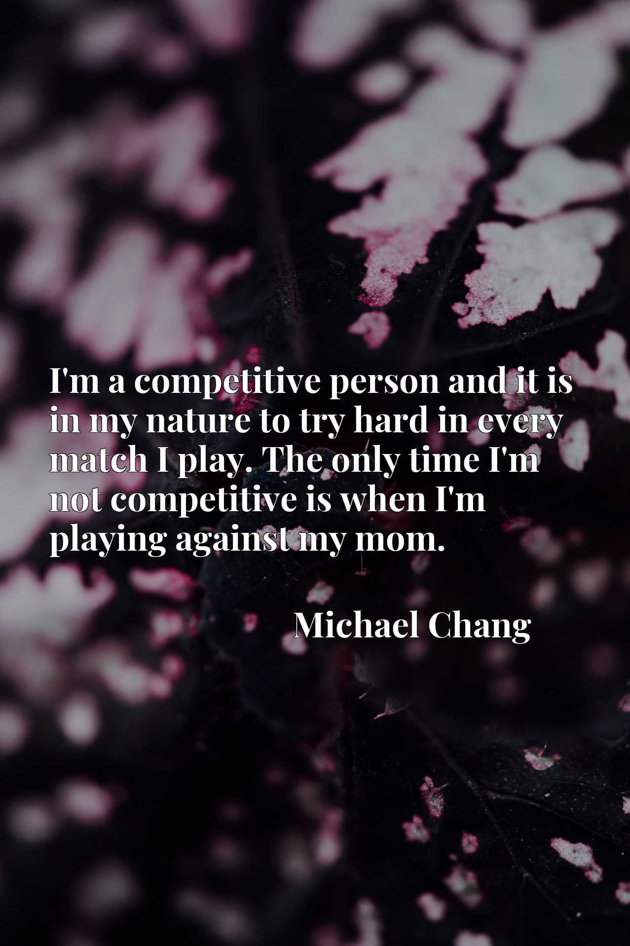 I'm a competitive person and it is in my nature to try hard in every match I play. The only time I'm not competitive is when I'm playing against my mom.