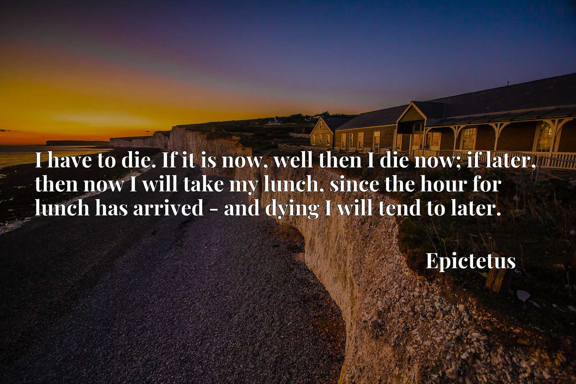 I have to die. If it is now, well then I die now; if later, then now I will take my lunch, since the hour for lunch has arrived - and dying I will tend to later.