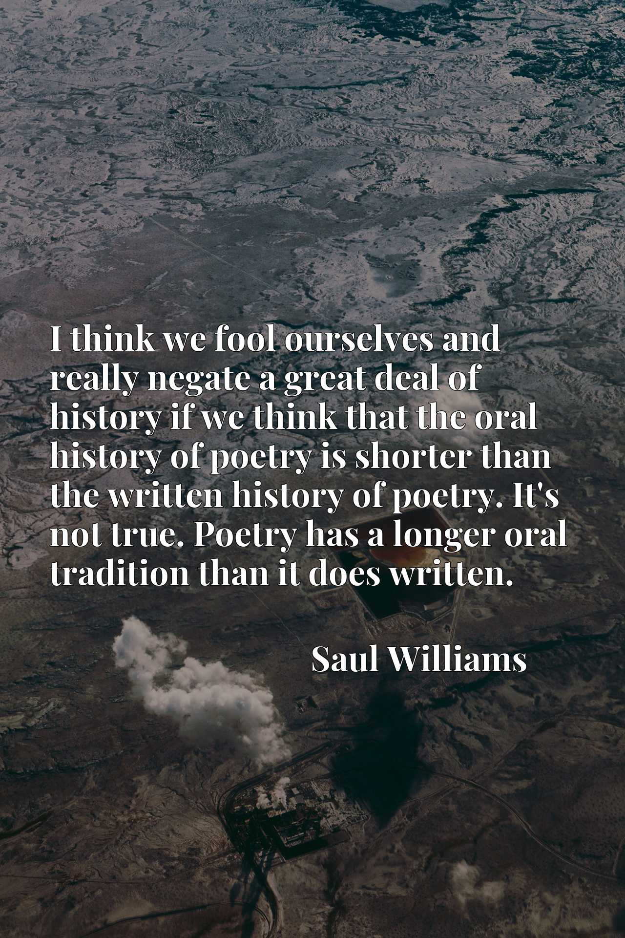 I think we fool ourselves and really negate a great deal of history if we think that the oral history of poetry is shorter than the written history of poetry. It's not true. Poetry has a longer oral tradition than it does written.