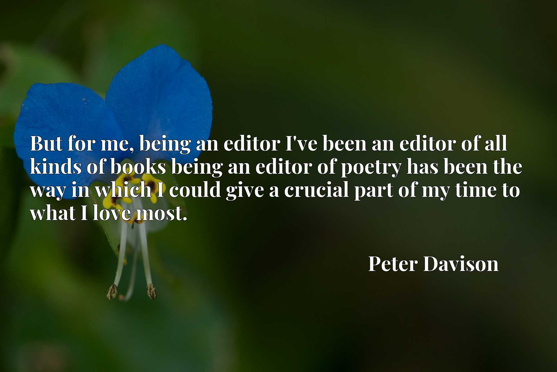 But for me, being an editor I've been an editor of all kinds of books being an editor of poetry has been the way in which I could give a crucial part of my time to what I love most.