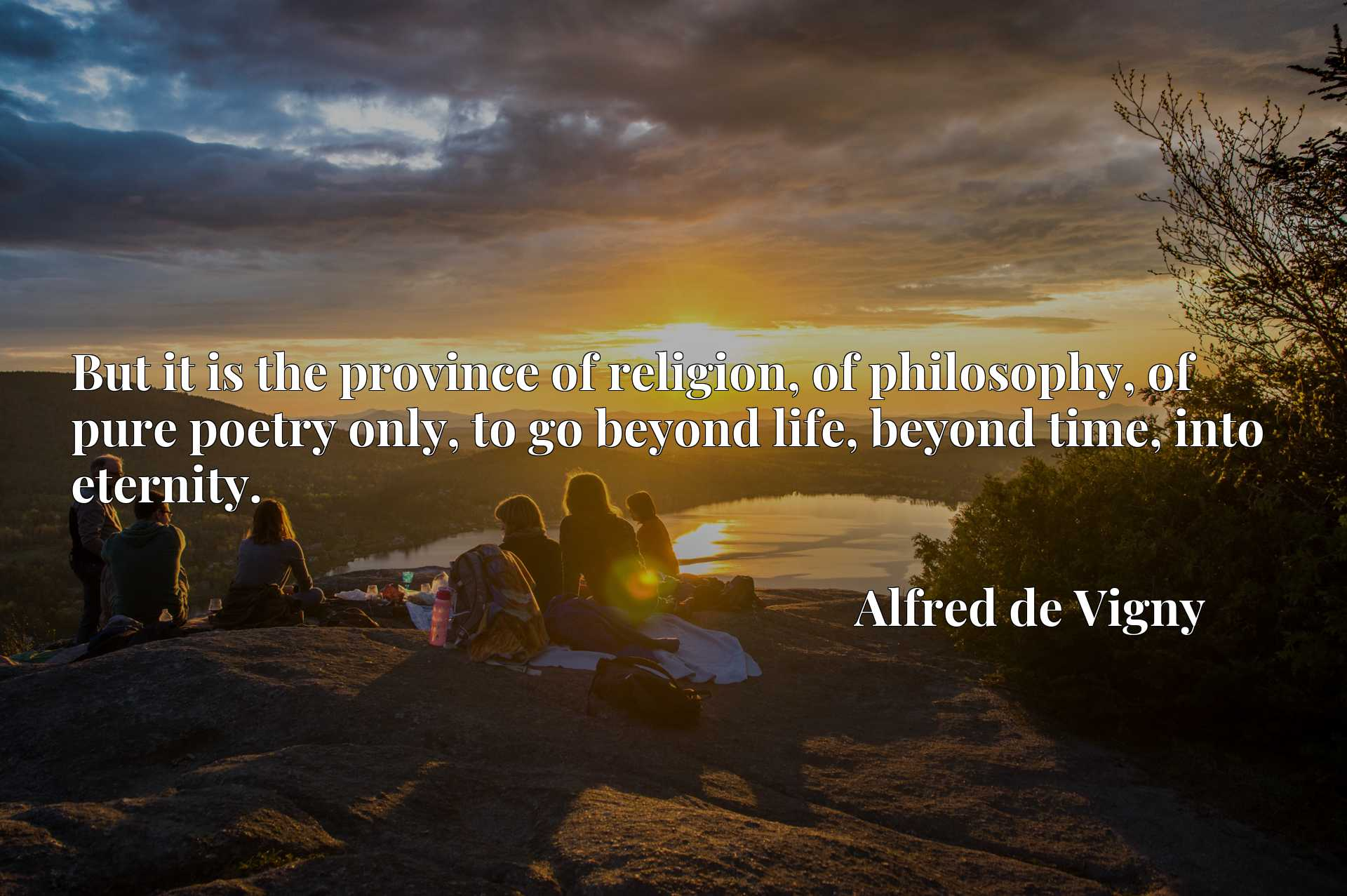 But it is the province of religion, of philosophy, of pure poetry only, to go beyond life, beyond time, into eternity.