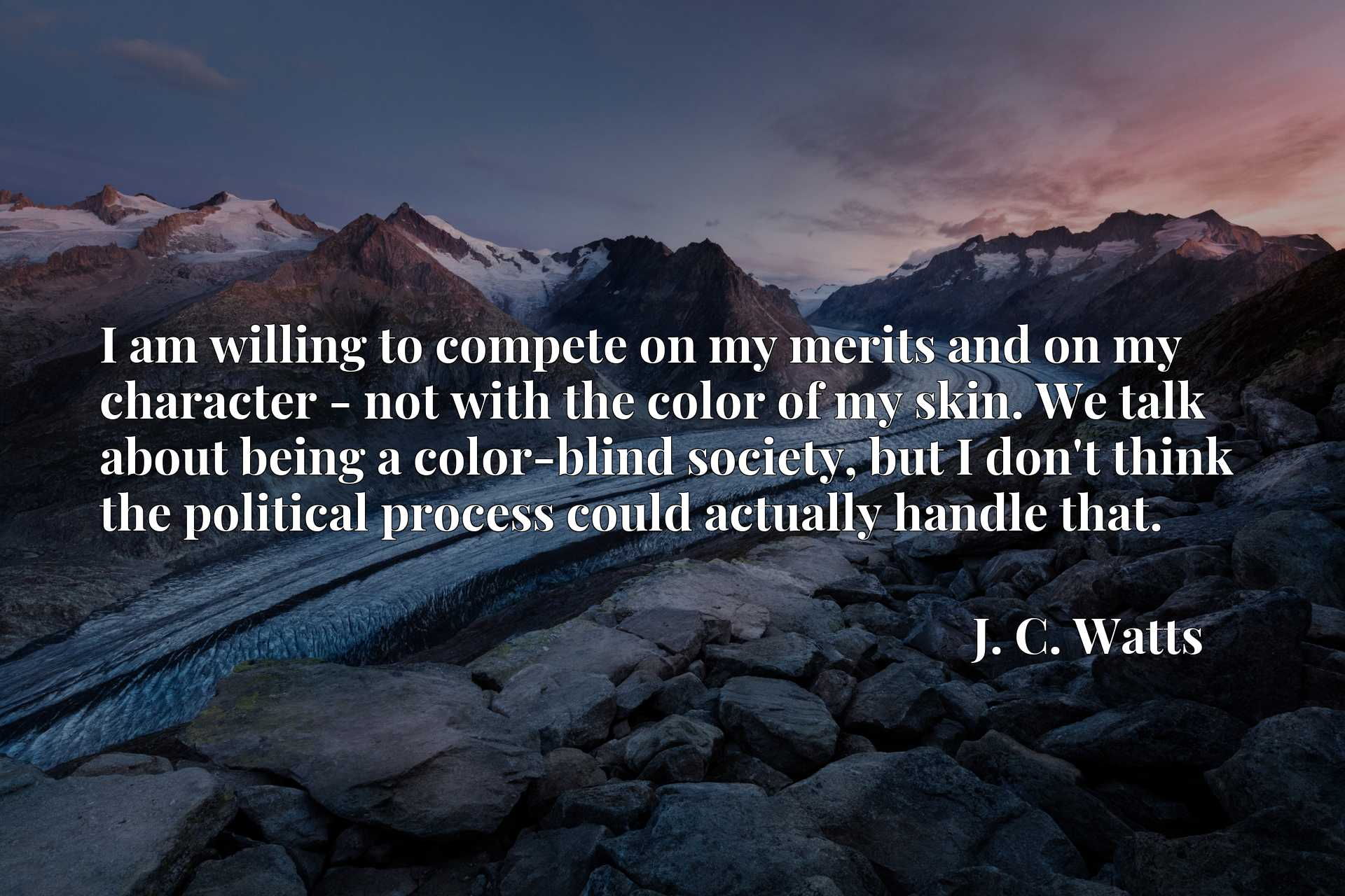 I am willing to compete on my merits and on my character - not with the color of my skin. We talk about being a color-blind society, but I don't think the political process could actually handle that.