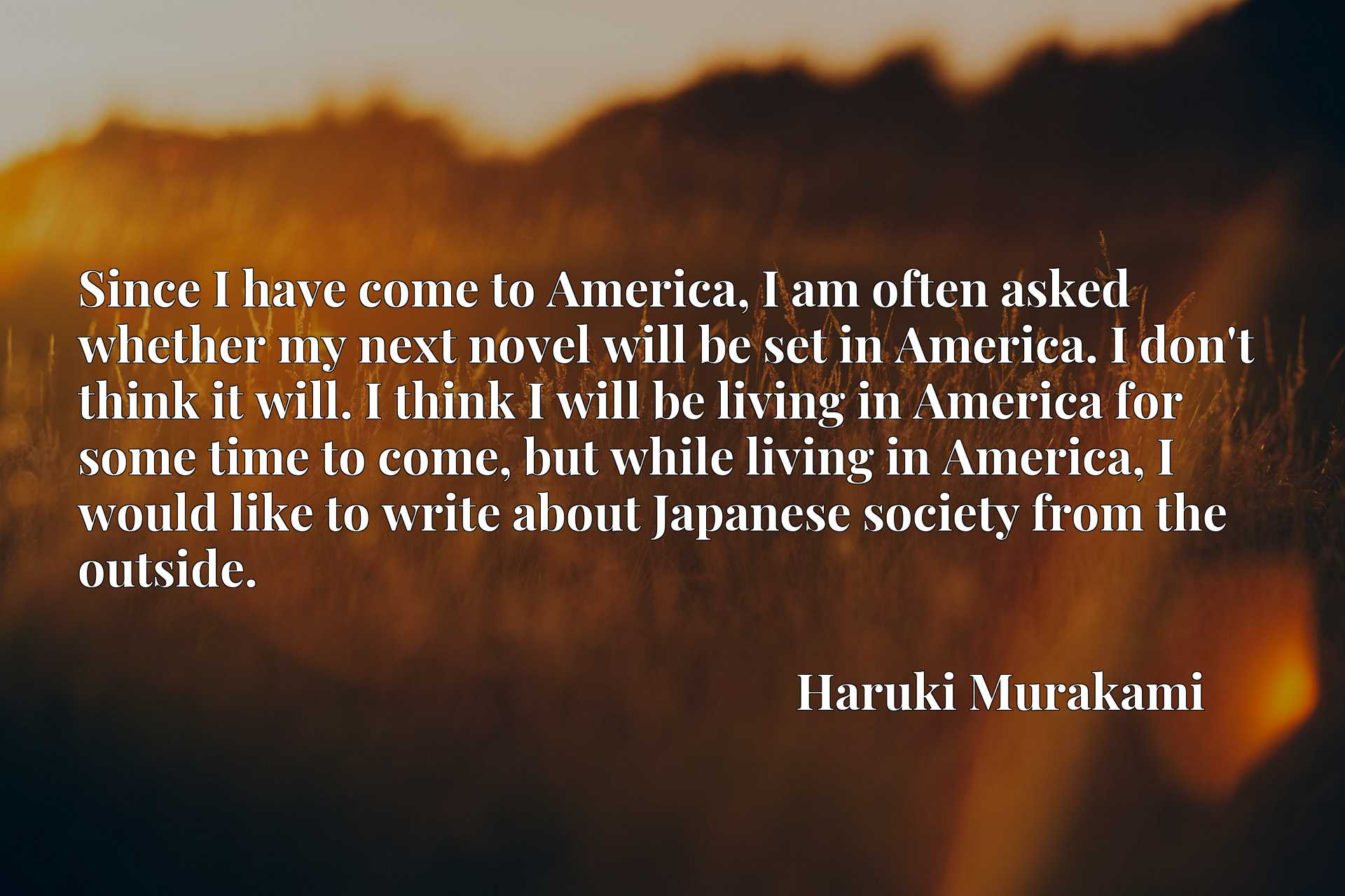 Since I have come to America, I am often asked whether my next novel will be set in America. I don't think it will. I think I will be living in America for some time to come, but while living in America, I would like to write about Japanese society from the outside.