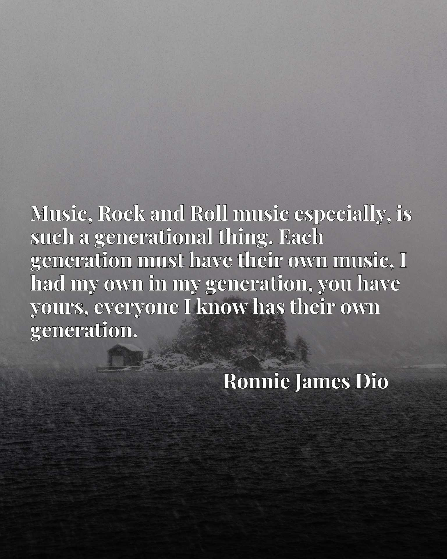Music, Rock and Roll music especially, is such a generational thing. Each generation must have their own music, I had my own in my generation, you have yours, everyone I know has their own generation.