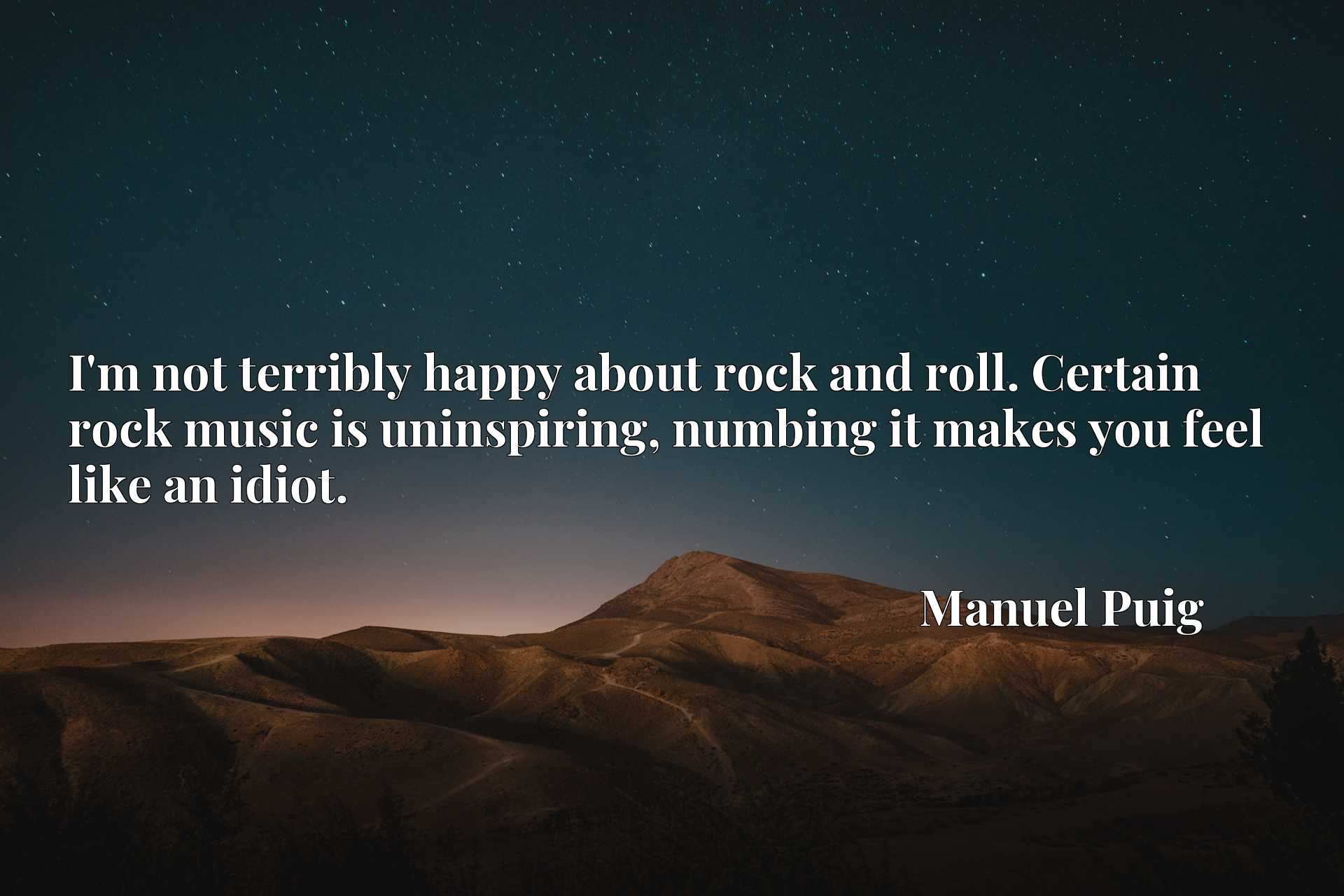 I'm not terribly happy about rock and roll. Certain rock music is uninspiring, numbing it makes you feel like an idiot.