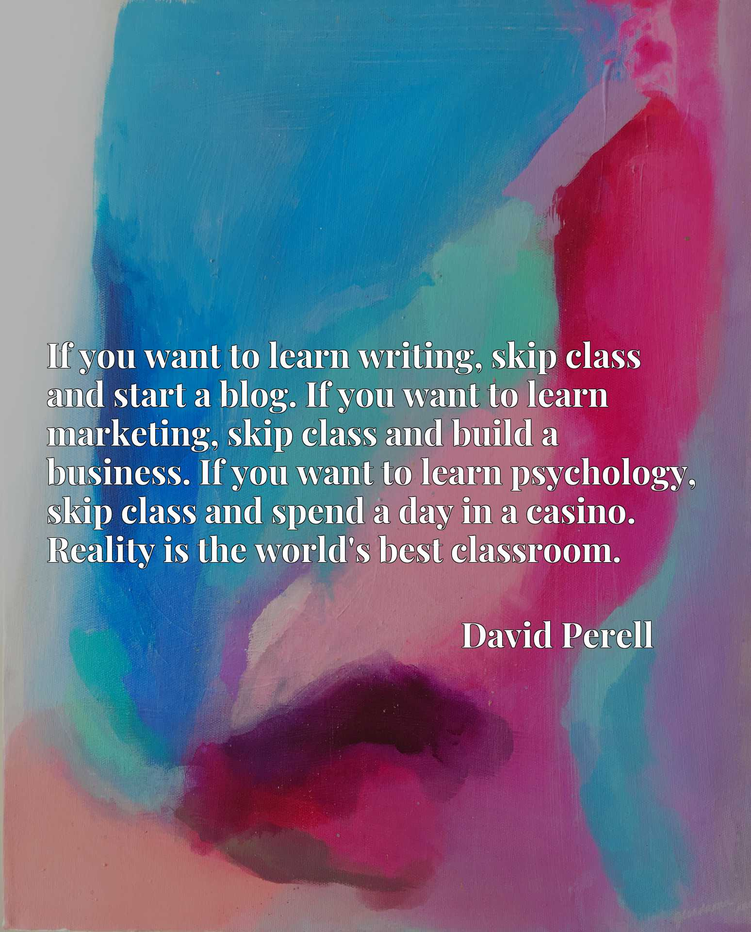 If you want to learn writing, skip class and start a blog. If you want to learn marketing, skip class and build a business. If you want to learn psychology, skip class and spend a day in a casino. Reality is the world's best classroom.