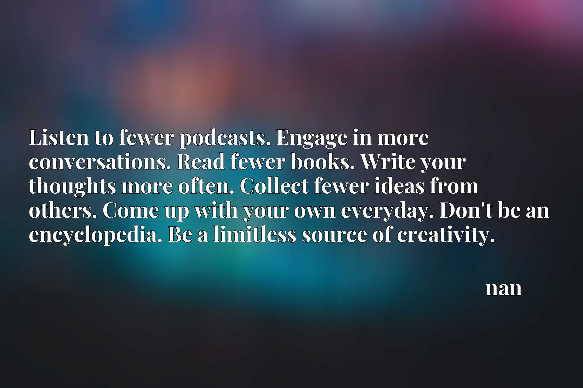 Listen to fewer podcasts. Engage in more conversations. Read fewer books. Write your thoughts more often. Collect fewer ideas from others. Come up with your own everyday. Don't be an encyclopedia. Be a limitless source of creativity.