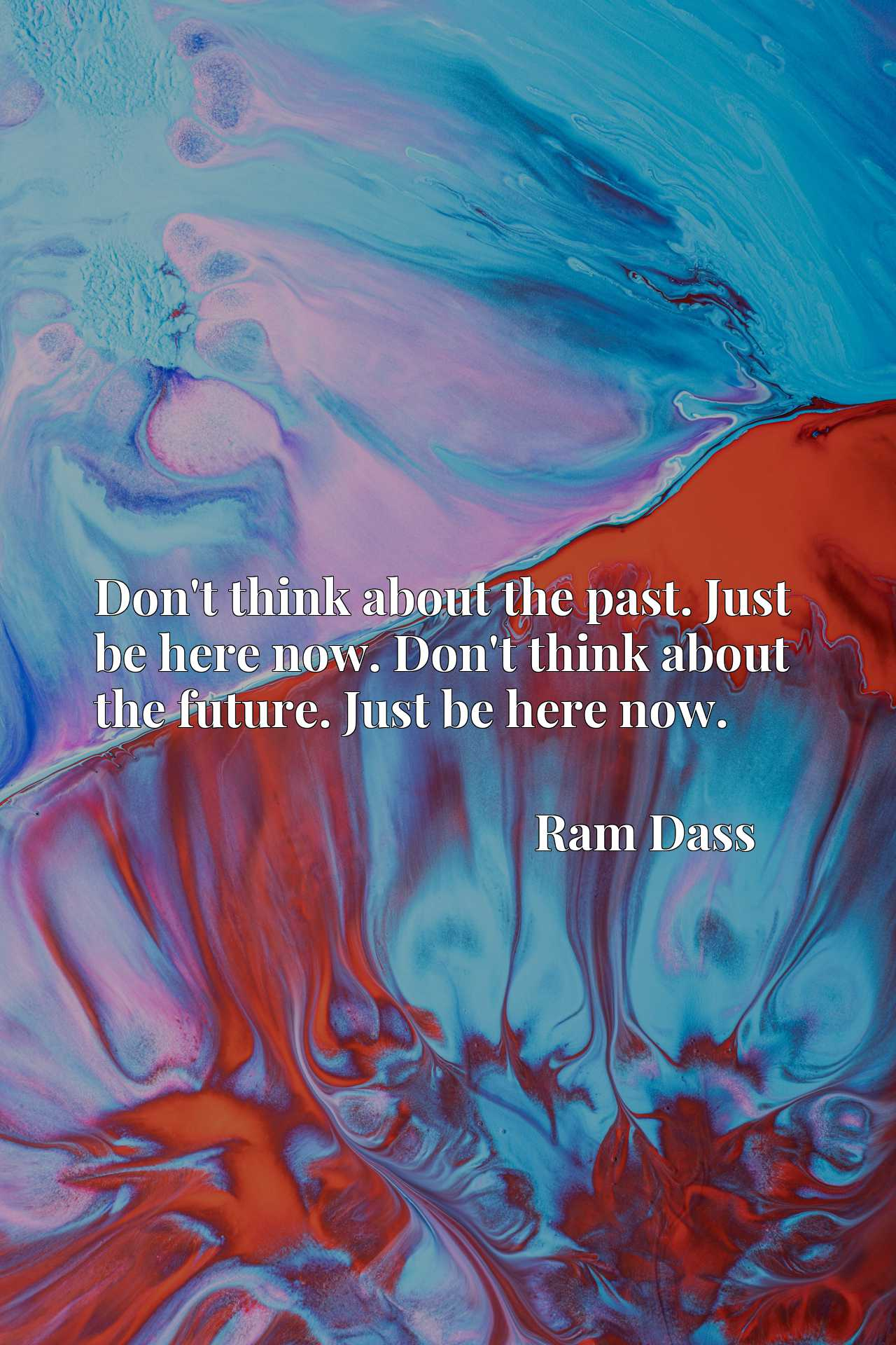 Don't think about the past. Just be here now. Don't think about the future. Just be here now.