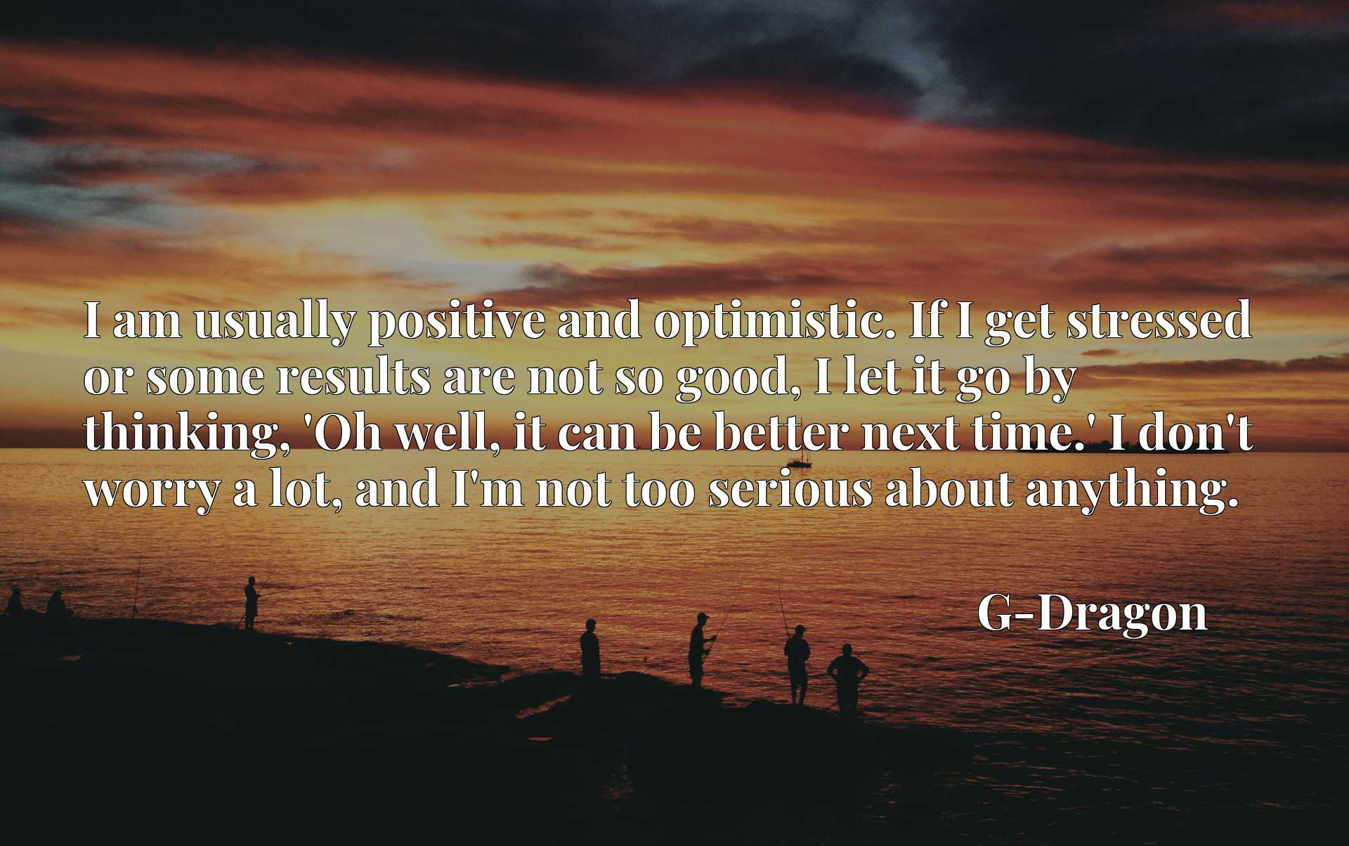 I am usually positive and optimistic. If I get stressed or some results are not so good, I let it go by thinking, 'Oh well, it can be better next time.' I don't worry a lot, and I'm not too serious about anything.