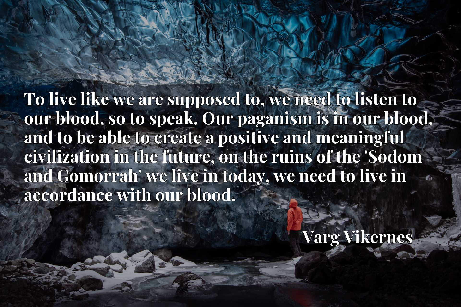 To live like we are supposed to, we need to listen to our blood, so to speak. Our paganism is in our blood, and to be able to create a positive and meaningful civilization in the future, on the ruins of the 'Sodom and Gomorrah' we live in today, we need to live in accordance with our blood.