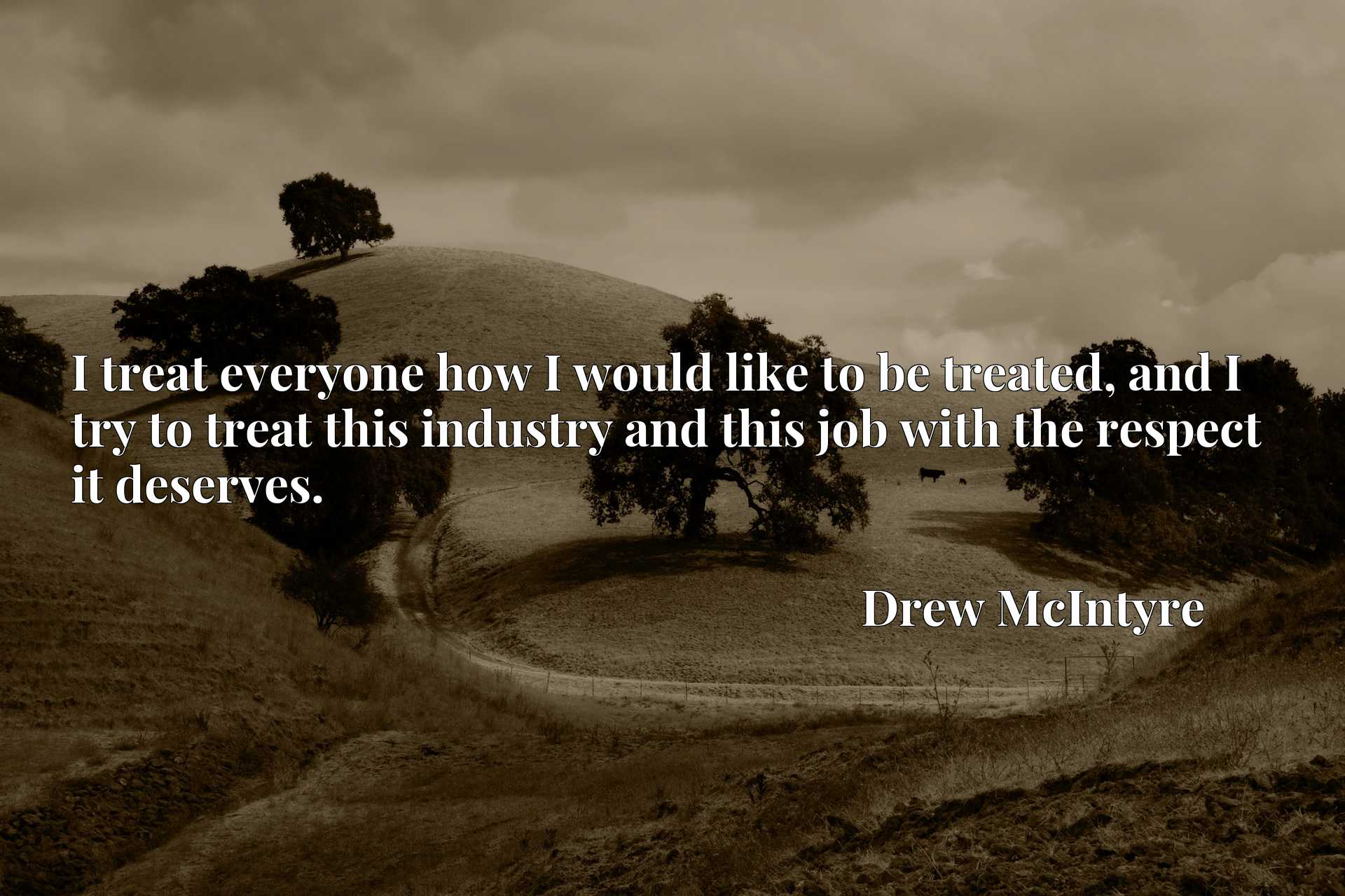 I treat everyone how I would like to be treated, and I try to treat this industry and this job with the respect it deserves.