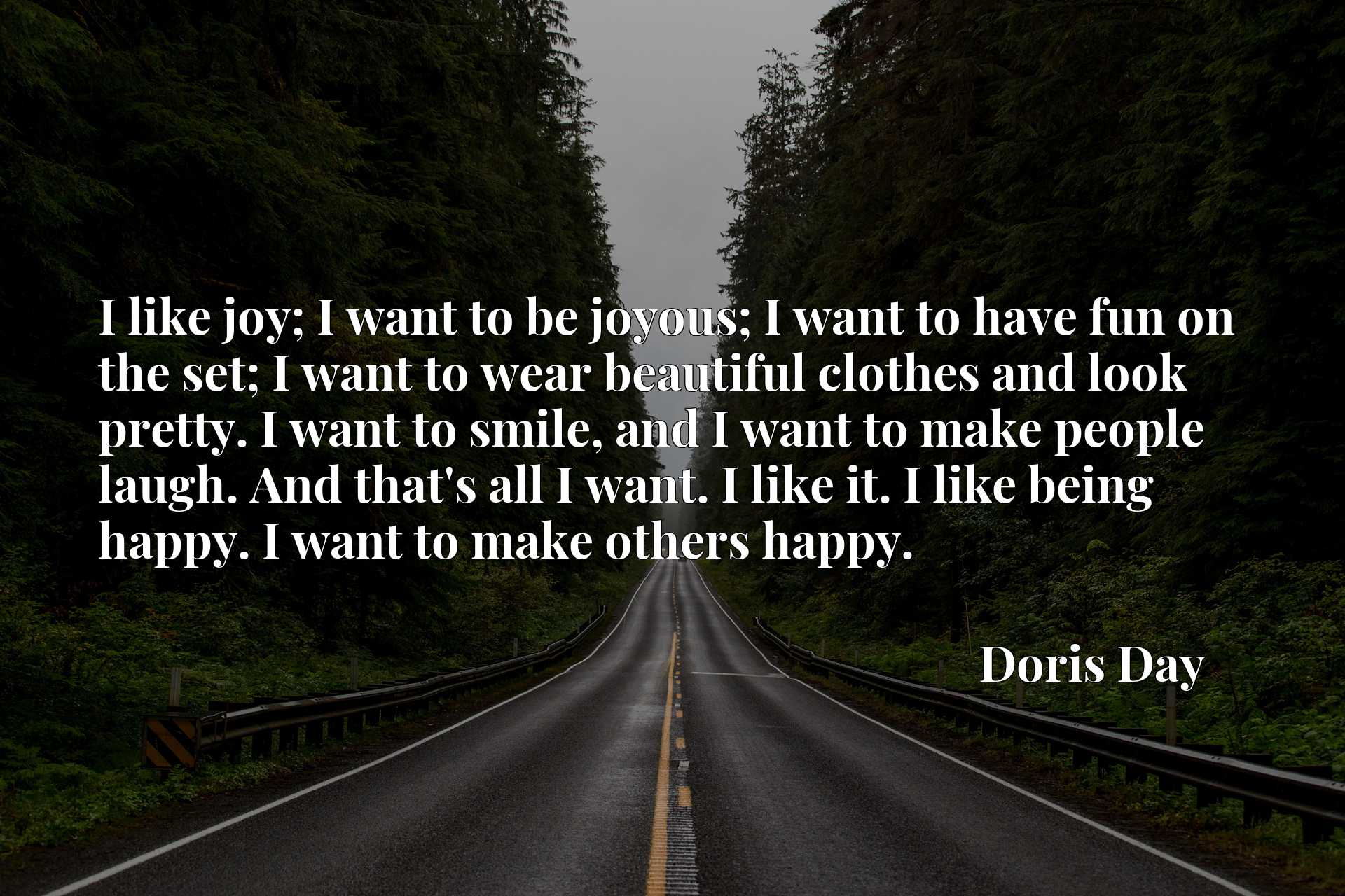 I like joy; I want to be joyous; I want to have fun on the set; I want to wear beautiful clothes and look pretty. I want to smile, and I want to make people laugh. And that's all I want. I like it. I like being happy. I want to make others happy.