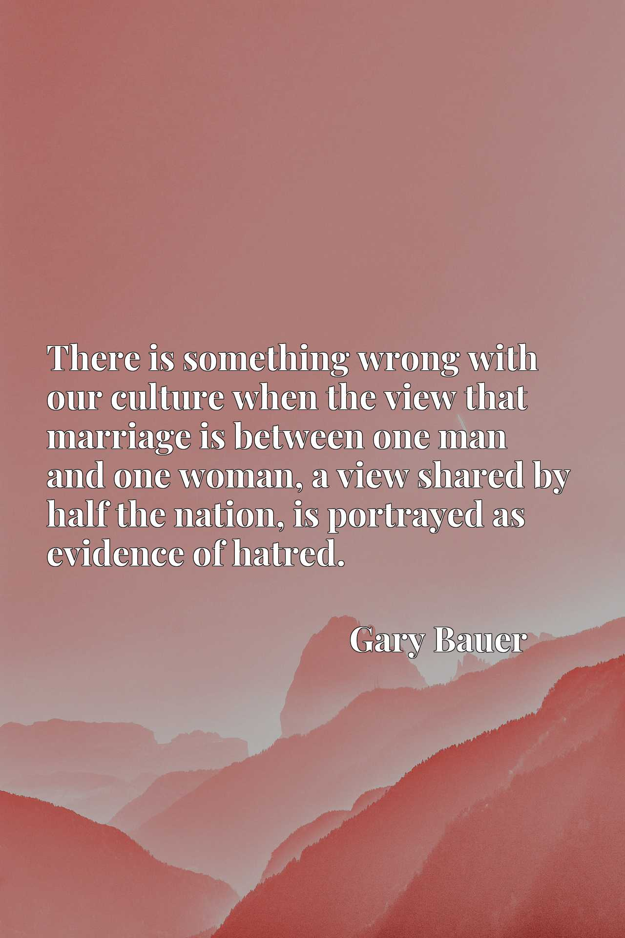 There is something wrong with our culture when the view that marriage is between one man and one woman, a view shared by half the nation, is portrayed as evidence of hatred.